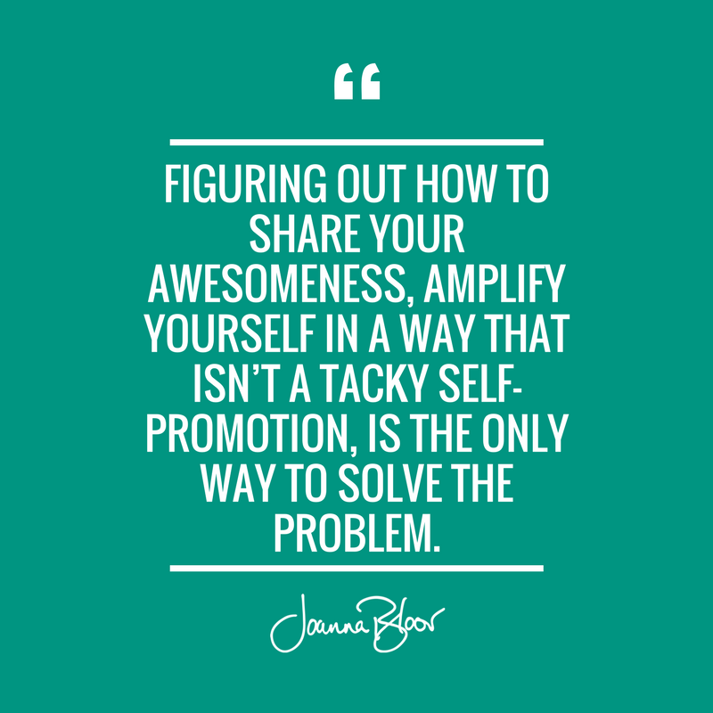Figuring out how to share your awesomeness, amplify yourself in a way that isn't a tacky self-promotion, is the only way to solve this problem..png