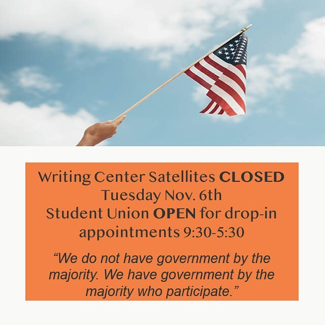 The Writing Center satellites will be closed Tuesday Nov. 6th so our tutors can practice their right to vote. If you need writing assistance our Student Union center will be open for drop-in appointments 9:30 am - 5:30 pm!