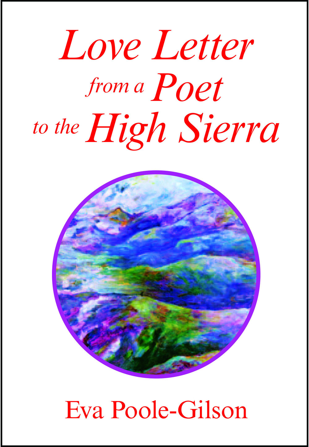 "Love Letter From a Poet in the High Sierra -      ""If you read [Love Letter from a Poet to the High Sierra], and then were asked to point out its author in a crowd, you'd probably pick Eva Poole-Gilson. Small, strong, well-made and radiating vitality, this book is a written reflection of its author….Poole-Gilson brings us the exuberant vision of a newcomer, and an eagerness to be ravished by the beauty of her new surroundings.     She defines herself by that world beyond the one of things and men, and in doing so, tells not just about herself and her experience, but about the immense body of nature to which she (and we) are vitally connected. Now I realize that this all sounds too numinous for words, but poets have recognized this power since at least the 8th Century, when Li Po enthused, 'How I love to visit the mountains of renown!""– Cese McGowan, The Fessenden ReviewLetter from a Poet to the Most Beautiful Place in the World, came out in 1985. Because it caused a tiny stir, she republished it in 2007 as Love Letter from a Poet to the High Sierra, with another story: Poet on the Edge.Second Edition of Love Letter from a Poet to the High Sierra coming from Late Morning Press, summer 2018."
