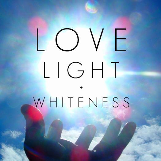 Love Light + Whiteness