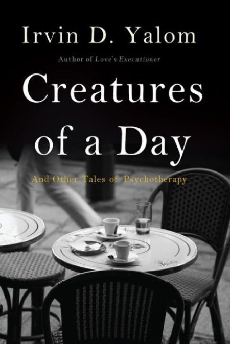 Creatures of a Day; And Other Tales of Psychotherapy     Basic Books, 2015