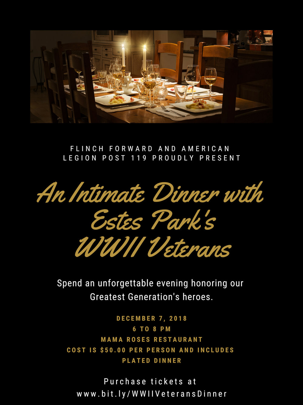 An Intimate Dinner with Estes Park's World War II Veterans   Please join Flinch Forward and American Legion Post 119 at An Intimate Dinner with Estes Park's WWII Veterans. This will be an unforgettable, once in a lifetime evening where we will be honoring and giving tribute to our Greatest Generations Heroes  The date of this honorary dinner is December 7th, 2018, the 77th anniversary of Pearl Harbor Day, at Mama Roses Restaurant from 6 to 8 pm.  Unfortunately, less than 3% of the heroes that served in WWII are still with us today, and it's expected that we will lose another 85% of them in the next five to seven years. So this truly is a once in a lifetime opportunity to be in the same room with them for an evening of honor and fellowship.  Tickets are limited and cost $50.00 each Each ticket includes your place at the table and plated dinner with one of our 12 remaining WWII Veterans who will all be in attendance. Your ticket helps to pay for the Veterans' dinner as well as each one of their chaperones.  Adam Shake, Ken Zornes, and Dick Life will be your Masters of Ceremonies and will offer a brief introduction of each of the 12 WWII Veterans in attendance as well as their bios.  WWII Veterans in attendance include:  Les Foiles - US Navy  Harry Livingston - US Navy  Mary Livingston - US Army  Don Corey - US Navy  Rey Olson - US Navy  Nita Raines - US Navy  Bob Brunson - US Navy  Jim White - US Navy  Don Gallup - Army Air Corps  Harvey Beishman - US Navy  Stan Jones - US Army and  Robert Jacker - US Army  Seating is limited so please purchase your tickets early and reserve your place at the table.  If you or your organization are interested in sponsoring this event or you have any questions, please contact Adam Shake at  ashake@flinchforward.org . All proceeds help pay for the event as well as supporting programing and services for Veterans and First Responders through Flinch Forward and American Legion Post 119. For more information on these organizations, please visit  www.flinchforward.org  and  www.esteslegion.org    Thank you for joining us for this special event!