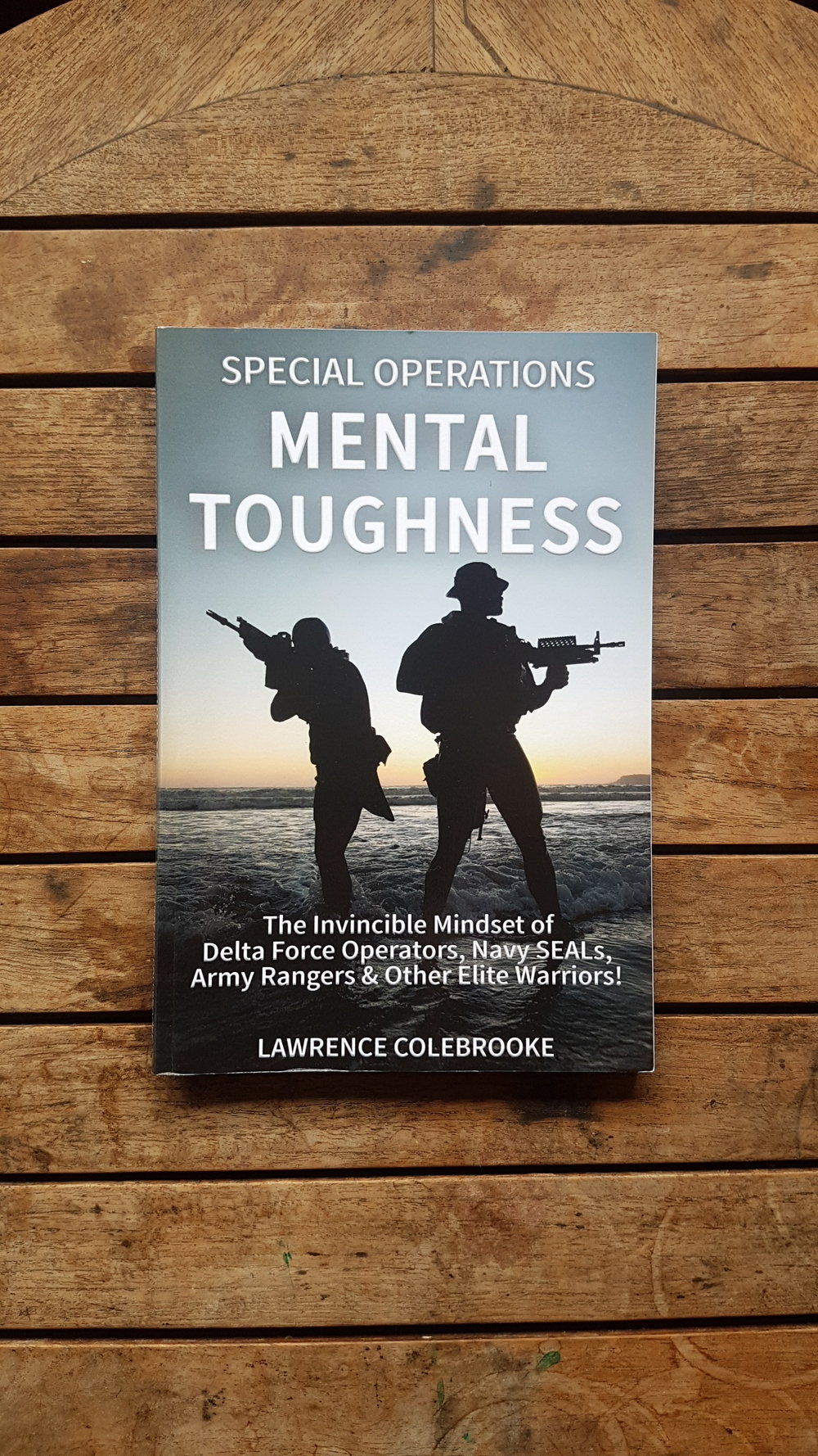 Special Operations Mental Toughness: The Invincible Mindset of Delta Force Operators, Navy SEALs, Army Rangers & Other Elite Warriors!   by Lawrence Colebrooke