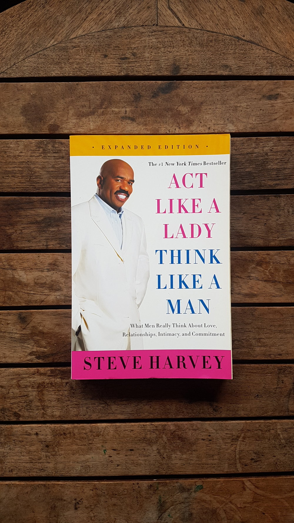 Act Like a Lady, Think Like a Man, Expanded Edition: What Men Really Think About Love, Relationships, Intimacy, and Commitment   by Steve Harvey