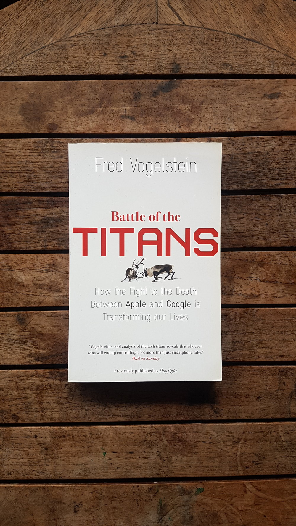 Battle of the Titans: How the Fight to the Death Between Apple and Google is Transforming Our Lives   by Fred Vogelstein