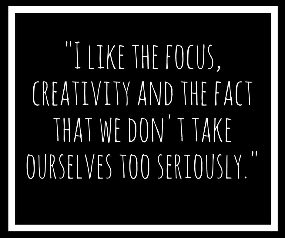 _I like the focus, creativity and the fact that we don't take ourselves too seriously._ (2).png