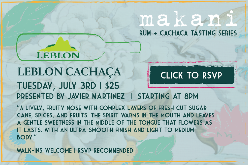 DO YOU EVEN CACHAÇA? - Introducing the MAKANI TASTING SERIES                                 LEBLON CACHAÇA presented by Javier MartinezTuesday, July 3rd | starting at 8pm | $25Come and get educated... while sipping through the Leblon collection. RSVP not required, but appreciated.
