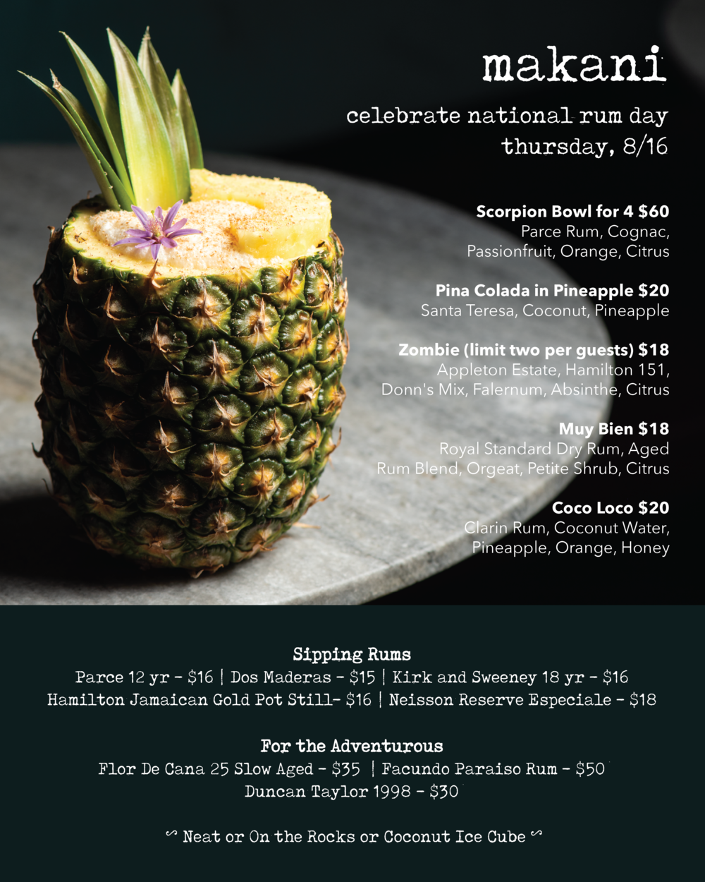 National Rum Day! Thursday, August 16th - In addition to our current rum-centric cocktail offering, for National Rum Day we will have a few extra specials:Scorpion Bowl for 4 $60  |  Parce Rum, Cognac, Passionfruit, Orange, CitrusPina Colada in Pineapple $20  |  Santa Teresa, Coconut,Pineapple Zombie (limit two per guests) $18  |  Appleton Estate, Hamilton 151, Donn's Mix, Falernum, Absinthe, CitrusMuy Bien $18  |  Royal Standard Dry Rum, Aged Rum Blend, Orgeat, Petite Shrub, CitrusCoco Loco $20  |  Clarin Rum, Coconut Water, Pineapple, Orange, Honey As always, we will have a fine selection of rums for sipping!