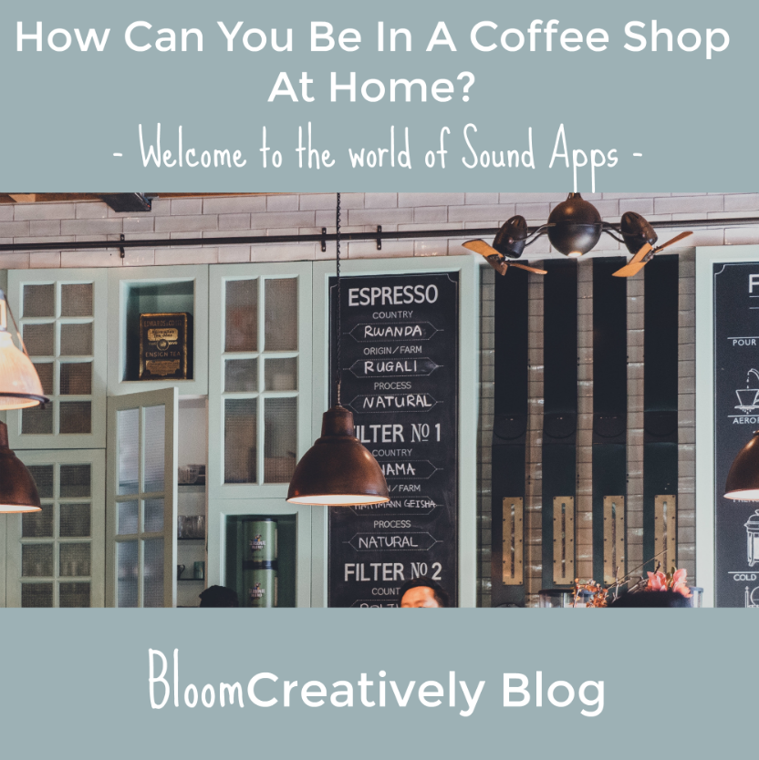 How can you be in a coffee shop at home?  Sound Apps.  Bloom Creatively blog by Samantha Barnes