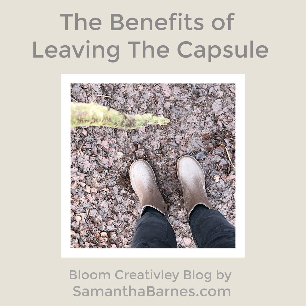 The Benefits of Leaving The Capsule.  Blog Post by Samantha Barnes, Bloom Creatively Blog
