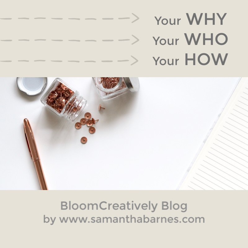 WHY WHO HOW:  Digging deep into the foundations of your business or hobby.  Bloom Creatively Blog post by Samantha Barnes