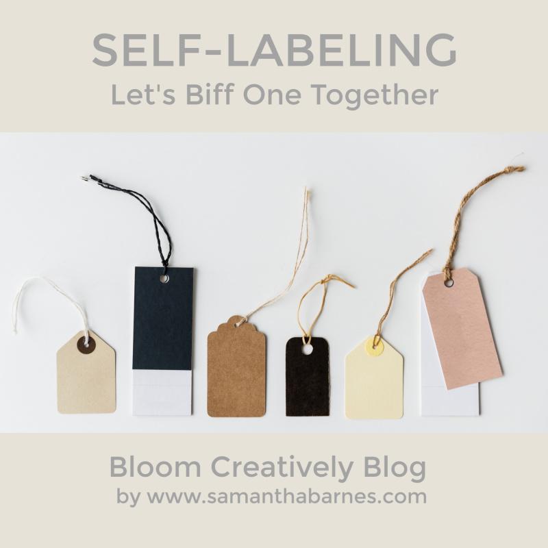 Self Labeling.  Let's biff one together.  Samantha Barnes, Bloom Creatively Blog.
