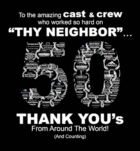 Over 50 award nominations for the feature film, Thy Neighbor!