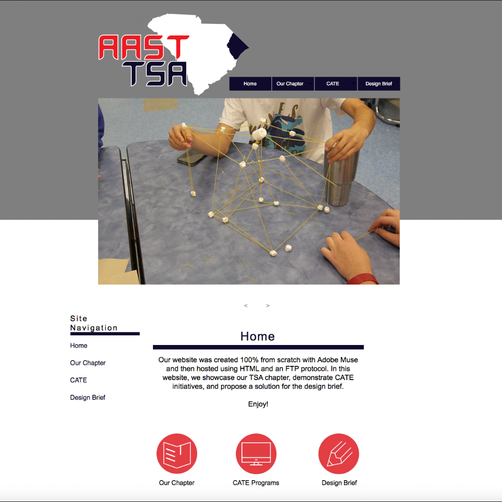I am apart of my school's TSA Webmaster team. This year we had to create a website to display our chapter's CATE programs. I was in charge creating the website's layout design, which I did solely using Adobe Muse. Our website was 100% created from scratch.    C  heck it out here:
