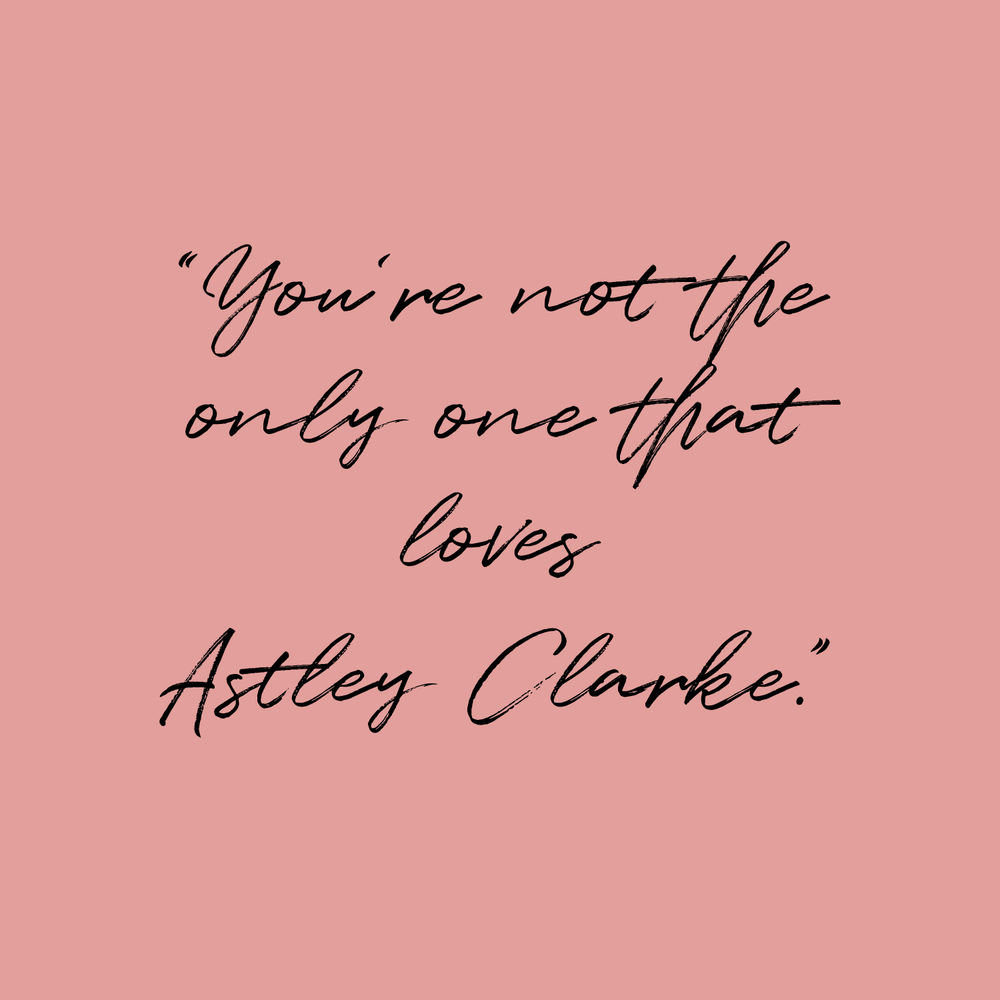 You're not the only one who loves Astley Clarke - Quote