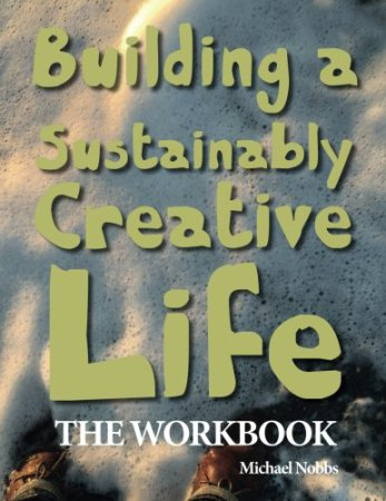 Building a Sustainably Creative Life: The Workbook