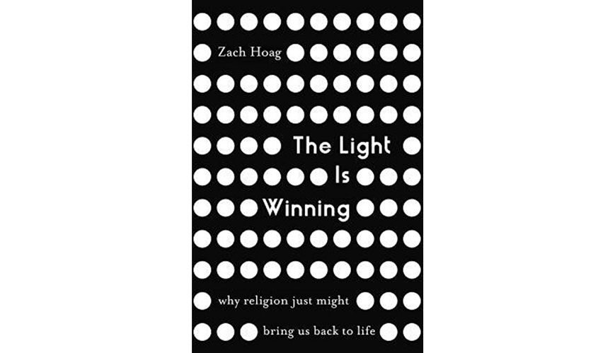 The Light Is Winning: Why religion might just bring us back to life - By Zach Hoag