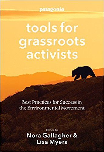 Tools for Grassroots Activists   Patagonia has captured Tools' best wisdom and advice into a book, creating a resource for any organization hoping to hone core skills like campaign and communication strategy, grassroots organizing, and lobbying as well as working with business, fundraising in uncertain times and using new technologies.