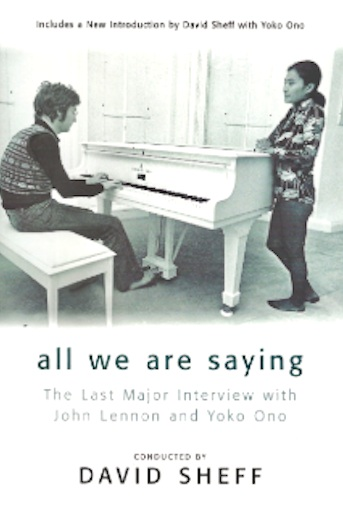 "All We Are Saying - THE LAST INTERVIEW WITH JOHN LENNON AND YOKO ONOwith a new introduction by David Sheff and Yoko OnoWrites David Sheff: Read their words, again or for the first time. I know how much John and Yoko's experience influenced my life, so I know how it can influence others' lives. Their message is simultaneously complex and simple: Know yourself and learn to think for yourself. Love is the answer. Do for others when you are able. Though living is easy with eyes closed, we must fight the impulse. If we don't like what we see, change it. At least try. Celebrate life. Imagine a better world.That's all they are saying.""A fascinating, detailed glimpse into the workings of a musical genius….A valuable piece of work."" – Joe Klein, NY Times Book Review""David Sheff's sympathetic questions evoked so much of the Beatle past and of Lennon's intellectual past and present and future plans that the interview would hardly have been less engrossing and important even it if were not illuminated by tragedy."" – Charles Champlin, Arts Editor, Los Angeles Times""The interview is lively proof that some of the best Lennon/Ono art was their life."" – Jay Cocks, Time""The most revealing self portrait of John Lennon's career…."" – People""At the Dakota, the elderly guard, more a fixture than a comfort in front of the gray, ghostly apartment house, opened the car doors for us. John greeted the man by name and hastily but gently smiled for some snapshots posed with a fan who had been waiting up late just on the off chance of meeting him. After two quick flashes of the bulbs, John blindly headed for the entryway. Blinking to regain his eyesight, he stopped short. ""Oooop, dear, I hope you have your house key. I forgot mine."" Yoko didn't answer but used her key to call the elevator. John looked sheepishly at me. ""I needn't have asked,"" he grinned.Within the apartment, John guided me through a hall covered with photographs to the kitchen, where he instructed me to wait while he freshened up. Yoko was off in a different part of the apartment. As I looked around the huge, freshly painted kitchen, stocked with containers of tea and coffee, spices and grains, I heard voices from a distant bedroom: a child's giggling and a father's mock scolding. ""So, you rascal, why aren't you asleep? Ahh haa!""Well, I would have kissed you goodnight even if you were sleeping, silly boy.""John came tripping back into the kitchen, wholly revitalized, and, while putting a pot of water on to boil, he explained that their child Sean wasn't used to his and Yoko's new schedule, working on the album all hours. Before this project, John had been home virtually all the time.Yoko entered the kitchen, wearing a kimono-like robe, and John poured three cups of tea. ""Well, shall we start?"" he asked as he sat down.I looked at the two of them, waiting intently, and began. ""The word is out: John Lennon and Yoko Ono are back—""John interrupted immediately, and laughingly nudged Yoko. ""Oh, really?"" he joked. ""From where?""I smiled and continued: ""—in the studio, recording again for the first time since 1975, when they vanished from public view. What have you been doing?""John turned playfully to Yoko. ""Do you want to start, or should I start?"" he asked.""You should start,"" she replied firmly.""""I should? Really? OK…"" John leaned back in his chair, his hands clasped tightly around the cup of tea. He watched the steam float upward as he began.LENNON: I've been baking bread.DS: Bread?LENNON: And looking after the baby.DS: With what secret projects going on in the basement?LENNON: Are you kidding? There were no secret projects going on in the basement. Because bread and babies, as every housewife knows, is a full-time job. There ain't no space for other projects.After I had made the loaves, I felt like I had conquered something. But as I watched the bread being eaten, I thought, Well, Jesus! Don't I get a gold record or knighted or nothing?And it is such a tremendous responsibility to see that the baby has the right amount of food and doesn't overeat and gets the right amount of sleep. If I, as housemother, had not put him to sleep and made sure that he was in the bath by 7:30, no one else would have. It's a tremendous responsibility. Now I understand the frustration of those women because of all the work. And there is no gold watch at the end of the day…DS: What about the little rewards—the pleasure of watching somebody eat the bread or the baby sleep?LENNON: There is great satisfaction. I took a Polaroid of my first loaf. [Yoko laughs.] I was overjoyed! I was that excited by it. I couldn't believe it! It was like an album coming out of the oven. The instantness of it was great. I was so into it, so thrilled with it, that I ended up cooking for the staff! Every day I was cooking lunch for the drivers, office boys, anybody who was working with us. ""Come on up!"" I loved it.But then it was beginning to wear me out, you see. I thought, What is this? Screw this for a lark. I'd make two loaves on Friday and they'd be gone by Saturday afternoon. The thrill was wearing off and it became the routine again. So the joy is still there when I see Sean. He didn't come out of my belly but, by God, I made his bones….Excerpt From: David Sheff. ""All We Are Saying."" iBooks. https://itunes.apple.com/us/book/all-we-are-saying/id389581231?mt=11"