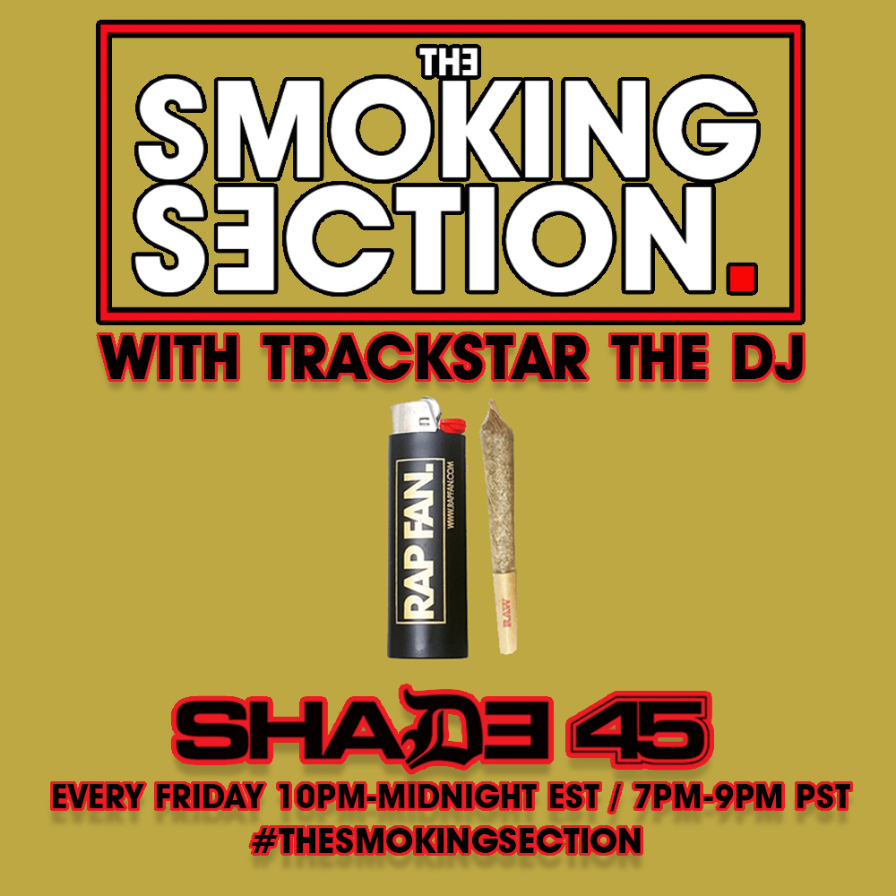 "The Smoking Section features two hours of well-balanced rap music from 10pm-midnight EST (7-9pm PST) mixed and hosted by yours truly every Friday night on Shade45 (XM Radio).  Unfortunately episodes are not available on-demand (you have to subscribe to XM to hear it) but track lists for every episode are below:  Episode 63 - March 1, 2019  H1  Illmac, Daylyt, B-Dot, Geechi Gotti - Fuck Everybody  Huey Briss - Suspended  Sha Hef - ShootOuts  Giggs feat Jadakiss - Mic Check  Smif-N-Wessun - The Education of Smif-N-Wessun  T.Y.E - PTSD  Dead Hippie - Souls Move  Muggs x Eto - Dominate  Giggs feat Gashi - Great Collectives  Tierra Whack - Clones  J'Demul - Vada  Westside Gunn - Bubba Chuck  Smoke DZA feat Benny - Luck of Draw  Smif-N-Wessun feat Rick Ross - Let Me Tell Ya  AmirSaysNothing - Big Star  Yelawolf - Elvis Messy Freestyle  Nick Grant feat Westside Gunn - Price Tag  T.Y.E - Who Knows That  J. Period feat. Dead Prez, Sa-Roc & Maimouna Youssef - SOLDIERS     H2  The Last Artful, Dodgr - Free Smoke #1  Dot Demo - Simmer Down  Spark Master Tape, Lnnchbxx, Flmmbiint Frddii - Swoup Bakk  Wiki - Cheat Code  Berner & Mozzy - Noddin  The Alchemist, Meyhem Lauren - Still Playing Celo  Papoose - God MC  Fashawn, Nas, Ezri - Apostles  Benny the Butcher feat El Camino - Mac Music  Tobe Nwigwe - Bountiful  J-Hop - Young Hoppa  Ha$htag Willie - Ride or Die  Tsu Surf - Killing Me  Tobe Nwigwe - A Snippet of Quintessential Rap  The Ichiban Don feat Punch & Daylyt - Iron Mike Tyson  Nick Menn - Legend in the City  Papoose - 3rd Eye  Freddie Gibbs, Madlib - Flat Tummy Tea  Tobe Nwigwe feat Lanell Grant - Caged Birds  Black Thought - Noir  Muggs x Eto - Holy Wine  Nick Menn feat T-Dubb-O - Gods and Guns  Episode 62 - February 22, 2019  H1  Freddie Gibbs & Madlib - Flat Tummy Tea  The Ichiban Don feat Punch & Daylyt - Iron Mike Tyson  Tobe Nwigwe feat Lanell Grant - Caged Birds  Papoose - 3rd Eye  Black Thought - Noir  The Last Artful, Dodgr - Free Smoke 1  Spark Master Tape, Lnnchbxx, Flmmboiint Frdii - Swoups Bakk  Larry June - Slow Motion  Wiki - Cheat Code  The Alchemist & Meyhem Lauren - Still Playing Celo  Muggs & Eto - Holy Wine  Daemon - Daetrip  Papoose - God MC  Arsonal - Some N****s  AZ - Paint  Yamin Semali - Immortal  Nolan the Ninja feat Jaye Prime - Oranges  Juise Leroy - Blues  Blake G feat King Ry - Grind Up  Royce da 5'9 - Field Negro  H2  Tsu Surf feat Benny the Butcher - Consignment  Tobe Nwigwe - A Snippet of Quintessential Rap  J-Hop - Young Hoppa  Tsu Surf - Killing Me  Hashtag Willie - Ride or Die  Mass Appeal feat Fashawn, Nas, Ezri - Apostles  Westside Gunn feat Nick Grant - My First Drako  Berner & Mozzy - Noddin  Mass Appeal feat Fashawn, CANTRELL - Run It Up  Benny the Butcher - Forever  BoatHouse & Ajani Jones - Saitama  Chester Watson - Time Moves Slower Here  Grafh & Benny the Butcher - Blow  Ezri - Matter Over Mind  Tuamie & Fly Anakin - Ashes to Ashes  Dot Demo - Simmer Down  Mvstermind - Fvck a Blinker  The Last Artful, Dodgr - Free Smoke 1  Indiana Rome feat Tef Poe - Seen It Yet  Spark Master Tape - Plan B for Breakkfast  Benny the Butcher feat Elcamino - Mac Music  Tobe Nwigwe - Bountiful  Episode 61 - February 15, 2019  H1  Tobe Nwigwe - Bountiful  Benny the Butcher feat El Camino - Mac Music  Wiz Khalifa & Curren$y - Stoned Gentlemen  Hashtag Willie - Ride or Die  Royce da 59 - Field Negro  Asad Ill - Cold Hearted Freestyle  Mavi - Bloodbath  Ezri - Matter Over Mind  Chuuwee & Farazi - Ill  Method Man feat StreetLife - Squad Up  Tobe Nwigwe - A Snippet of Quintessential Rap  Audio Push feat Nick Grant - Keep Up  Domo Genesis - Could This Be  BbyMutha feat Swerzie - Heavy Metal  Wiz Khalifa & Curren$y - Bottle Poppers  Berner & Mozzy - Noddin  Avrex feat Termanology & Krumbsnatcha - Mobster Pt 2  Benny the Butcher - FOrever  Dirty Sanchez & YL - Buttasoul  West Side Gunn feat Nick Grant - My First Drako  Tsu Surf - Here's Whatever  Jui$e Leroy - Blues  Chester Watson - Time Moves Slower Here     H2  Slikk Darko - Check the News  The Knuckles - Beyond  Indiana Rome feat Tef Poe - Seen It Yet  Mvstermind - Fvck a Blinker  J-Hop - Young Hopa  Bates feat T-Dubb-O, Kenny Knox, Kourtney Nicole & Monkh - Suge Knight  Riley B feat Crisis - Replay It  38 Spesh - Smoking Gunn  V Don, Willie the Kid & Eto - Bet I Live  Tsu Surf - Killing Me  BoatHouse & Ajani Jones - Saitama  Tuamie & Fly Anakin - Ashes to Ashes  Big L - Size Em Up  Chris Crack feat Tree & Conway - Jealousy in Jokes  Grafh & Benny the Butcher - Blow  Nolan the Ninja - IMG  Tsu Surf feat Benny the Butcher - Consignment  YL ft Mid - Wimbeldon    Episode 60 - February 8, 2019  V Don, Willie the Kid & Eto - Appalachian Meeting  BoatHouse & Ajani Jones - Saitama  ANoyd - Going Bad Freestyle  Cantrell - Fo Five  Tuamie & Fly Anakin - Old 50 Cent  Nolan the Ninja - IMG  Marlo Demore - When I Die  Statik Selektah, Fashawn, Nas, Ezri - Apostles  Tobe Nwigwe - A Snippet of Quintessential Rap  Sean Price & Small Professor feat. AG Da Coroner, Guilty Simpson & Your Old Droog - John Gotti  Mad Rapper - Fast Eddie Freestyle  Black Milk, CANTRELL, STRO, Keyon Harrold - SonShine  IkeZero feat Marvell Cue - Focus  Blu & Oh No feat Kezia - The Lost Angels Anthem  Kxng Crooked - Once Upon a Time in the LBC  Cortez - Happy Birthday JR (JR Writer Diss)  A$AP Twelvyy - Child's Play  V Don, Willie the Kid & Eto - Bet I Live  Tuamie & Fly Anakin - Ashes to Ashes  Jerei - Never Worried  Chris Crack feat Tree & Conway - Jealousy in Jokes  Tsu Surf feat Benny the Butcher - Consignment  H2  Dot Demo - Simmer Down  Jui$e Leroy - Blues  FifthGod feat Da$H, Ab-Soul & Radamiz - Transgression  Tsu Surf - Here's Whatever  YBN Cordae - What's Life  Grafh & Benny the Butcher - Blow  Tsu Surf - 7-25 Interlude  Huey Briss - Regardless  A$AP Tyy - Luther  Ha$htag Willie - Jefe  Blockhead feat Vic Spencer - Favorite Chair  YL feat Mid - Wimbeldon  38 Spesh - SMoking Gunn  Tsu Surf - Killing Me  Ajani Jones & BoatHouse - Apex  The Last Artful - Sway  Anderson Paak - Anywhere (feat. Snoop Dogg & The Last Artful Dodgr)  Lou the Human - Make You Sick  J-Hop - Young Hoppa  Dot Demo - Phanton of the Opps  Indiana Rome feat Tef Poe - Give It Back    Episode 59 - January 25, 2019  H1  Grafh & Benny the Butcher - Blow  38 Spesh - Smoking Gunn  Smif N Wessun - Testify  Jui$e Leroy - Blues  Dot Demo - Simmer Down  Lou the Human - Make You Sick  Slikkdarko - Check the News  Ha$htag Willie - Jefe  A$AP Tyy - Luther  183rd & Smoke DZA feat Vado - Major  Roc Marciano feat Vic Spencer - Hardest in the Game (Invasion Blend)  B Leafs feat Elzhi, Ras Kass, M-Dot & Large Pro - Reaganomics  38 Spesh - Samples of Raw  Blockhead feat Vic Spencer - Favorite Chair  Tedy Andreas - Word Life  Jayy Grams - Pigs Theory  YGTut - Mind Ya Business  Chris Crack feat Tree & Conway - Jealousy in Jokes  Curren$y, Trademark & Young Roddy - Plan of Attack  Ajani Jones & BoatHouse - Apex  Bo Dean - That Knock     H2  FifthGod Feat. Dre Dollasz, Remy Banks, & History - Conversations  Tree & Vic Spencer feat Ton3 Sk33t - Flood  Indiana Rome feat Tef Poe - Give It Back  YGTut - Too hard  Aye Verb - Believe In You  YL feat mid - Wimbeldon  Chico feat Stalley - Floatin  Huey Briss - Regardless  YBN Cordae - What's Life  Dot Demo - Nothing Like Me  183rd # Smoke DZA feat Vado & Bodega Bamz - Uptown  Royce da 5'9"" - Cocaine  Manic the 17th feat Ave, Saint Mic, Rum Nitty & Young Kannon - Real Rap  Willie the Kid - Going Up  J-Hop - Young Hoppa  Audio Push - The Wash  Tef Poe - Still Poppin  Dot Demo - Phantom of the Opps  FifthGod feat. Da$H, Ab-Soul, & Radamiz - Transgression   Episode 58 - January 18, 2019  H1  Tree & Vic Spencer feat Chris Crack - Lucifer Callin  Indiana Rome feat Tef Poe - Give It Back  YGTut - Mind Ya Business  Curren$y, Trademark Da Skydiver & Young Roddy - Plan of Attack  Aye Verb - Chosen  Tobe Nwigwe - Against the Grain`  Tsu Surf - What You Want Me To Say  Ezri - Bald  BoDean - Direct  Brandon Isaiah - Trauma (BMix)  Manic the 17th feat Ryda, Jakkboy Maine & Nu Jerzey Twork - Goonie Gang  Lansky Jones feat Mr Muthafuckin eXquire & CJ Fly - Know the Type  YL feat mid - WImbeldon  FifthGod feat Fashawn & I-Earn Chef - The Path  Tree & Vic Spencer feat Ton3 Sk33t - Flood  Ajani Jones & BoatHouse - APEX  Huey Briss - Regardless  T-Dubb-O - Rap Told Me  Kxng Crooked - Halfway Me  Locksmith - Clouds  Jay Royale feat Eto - Oowop     H2  Killer Mike - Ready Set Go  Killer Mike - Ghetto Gospel  Killer Mike - Ric Flair  Killer Mike feat El-P - Butane  Killer Mike - R.A.P. Music  Bbymutha - D.I.Y.  Petty - Ass Out  Chris Crack feat Tree & Conway - Jealousy in Jokes  Willie the Kid - Going Up  Manic the 17th feat Ave, Saint Mic, Rum Nitty, YK - Real Rap  BoDean - That Knock  Stu Skagggs feat Chavis Chandler - Bang Bang  Jae Millz - Just Don't Forget  Chico feat Stalley - Floatin  Tree & Vic Spencer - The Bass  FifthGod feat. Da$H, Ab-Soul, & Radamiz - Transgression  Jayy Grams - Pigs Theory  Killer Mike feat Bun B, T.I. & Trouble - Big Beast    Episode 57 - January 11, 2019  H1  Crooked I - 96 GS  Manic the 17th feat Ave, Saint Mic, Rum Nitty & YK - Real Rap  T-Dubb-O - Letter To a Teenage Black Boy  Tobe Nwigwe - Against the Grain  Ivy Sole feat Anyee Wright - Backwoods  YBN Cordae - What's Life  38 Spesh feat Ransom - Family  Pharoahe Monch - Yayo  Clairmont The Second - Grip  YL feat Pootie - The Blackout  Blockhead feat Aesop Rock - Kiss the Cook  Deante Hitchcock - A Lot Freestyle  Jay Royale feat Eto - Ooowop  Huey P - Supposed to Be  FifthGod feat Da$H, Ab-Soul & Radamiz  Remy Banks feat Zelooperz - NYCAP  Audio Push - The Wash  J-Hop - Young Hoppa  Wiardon - Double Shift   H2  Loutribe Jigg - Pressure  Chris Crack feat Tree & Conway - Jealousy in Jokes  Krow - You Make Me  Nipsey Hussle - Perfect Timing  Trackstar the DJ x Run the Jewels - Pistol & Fist Megamix Pt 1  Bbymutha - DIY  Nana - PCH  Chico feat Stalley - Floatin  Mr Dustyface, Feat Tef Poe, Stik Figa King Bino & Gritz-Ride  YL feat Mid - Wimbeldon  T-Dubb-O - Rap Told Me  Trackstar the DJ x Run the Jewels - Pistol & Fist Megamix Pt 2  Ezri - Bald  Bo Dean That Knock  Eto - The Burial Song  Dead Hippie - They Killed Sonny  Stu Skaggs feat Chavis Chandler - Bang Bang    Episode 56 - January 4, 2019  H1  Eto - The Burial Song  YBN COrdae - WHat's Life  Bo Dean & Blu September - That Knock  Ghostface Killah feat. LA the Darkman, Ras Kass, Chris Rivers x Harley - Cold Crush  Manic the 17th Feat. Ave, Saint Mic, Rum Nitty, & YK - Real Rap  J-Hop - Young Hoppa  Huey Briss & Niko Beats feat DJ Babu - Gil Scott Never Lied  Stu Skaggs feat Chavis Chandler - Bang Bang  YL feat Pootie - The Blackout  Twondon - Hold Your Applause  T-Dubb-O - Letter to a Teenage Blk Boy  Ahmir the King - Triple Cup/Everything  Chico feat Stalley - Floatin  YL feat mid - WImbledon  Nana - PCH  Krow - You Make Me  Dead Hippie - They Killed Sonny  Stoney WIllis feat Earl Sweatshirt - Nu Stogie  Remy Banks feat Zelooperz - NYCAP.  Nipsey HUssle - Perfect Timing   H2  Manic the 17th feat Nu Jerzey Twork, Jakkboi Mane & Ryda - Goonie Gang  Ezri - Bald  T-Dubb-O - Rap Told Me  DJ Supa Dave feat Ave - The Gutter  Locksmith - Clouds  Dom Venice - Sinners Pay the Price  Curren$y, Freddie Gibbs & The Alchemist - Location Remote  Black Thought - Long Liveth  Dead Hippie - Uh Uh  Forever Golden - Wristbands  Kxng Crooked - B.C.  Huey Briss - Rich Dad Poor Dad  Ricky3Times - A Hermit Emerges  FifthGod feat Da$H, Ab-Soul & Radamiz - Transgression  LouTribe Jigg- Pressure  Chris Crack feat Conway & Tree - Jealousy in Jokes  Avenue & Deon Chase - less is More  V Don & Dark Lo feat Benny the Butcher - Roy Jones  Bbymutha - D.I.Y.    Episode 55 - December 21, 2018  H1  Nipsey Hussle - Perfect Timing  Curren$y, Freddie Gibbs & Alchemist - Location Remote  Big K.R.I.T. - 4 Tha Three  Cuz Lightyear feat Killer Mike - Chiccen Talk  Khary - Mobbin  Benny - Broken Bottles  Chris Crack feat Conway & Tree - Jealousy in Jokes  J-Hop feat Chris Jay - Say My Name  Big K.R.I.T. - Energy  YGTut - Get It  Cuz Lightyear - Sorry for Nuthin  Benny feat Meyhem Lauren & Westside Gunn - Echo Long  bbymutha - D.I.Y.  Avenue & Deon Chase - Less Is More  Curren$y - Flatbed Ferrari  V Don & Dark Lo feat Benny - Roy Jones  J.I.D. feat Method Man & Joey Bada$$ - Hot Box  The Ichiban Don - The Driver's Seat  Black Thought - Long Liveth  Conway - 224 May Block     H2  T-Dubb-O - Rap Told Me  Kxng Crooked - B.C.  Manic the 17th feat Nu Jerzey Twork, Jakkboi Maine & Ryda - Goonie Gang  Conway - Proud of Me  The Grouch & DJ Fresh - Outta This World  Forever Golden - Wristbands  Method Man - Grand Prix  Nana - Dear Winter  Tsu Surf - At My Momma's House  The Alchemist feat Roc Marciano & Black Thought - Roman Candles  Method Man feat Redman, Hanz On & Street Life - Wild Cats  Ezri - Bald  DJ Supa Dave feat Ave - The Gutter  Dead Hippie - UHUH  They Call Me Sauce feat Tef Poe - I Had a Dream  Mick Jenkins & Dessy Hinds - Wax  Loutribe Jigg - Pressure  Locksmith - Clouds  Tobe Nwigwe - Rakim & Z-Ro Tribute Freestyle    Episode 54 - December 14, 2018  H1  Conway - 224 May Block  They Call Me Sauce feat Tef Poe - I Had a Dream  Wiki feat JJ & - Elixir  Benny - Broken Bottles  Conway - Proud of Me  Manic the 17th feat Nu Jerzy Twork, Jakkboy Maine & Ryda - Goonie Gang  Benny feat Westside Gunn & Meyhem Lauren - Echo Long  Curren$y, Freddie Gibbs & The Alchemist - Location Remote  YGTut - Man In The City  Earl Sweatshirt - December 24  V Don & Dark Lo feat benny the Butcher - Roy Jones  Arsonal - Fuck the WOrld  Tsu Surf - At My Momma's House  JK The Reaper & Denzel Curry - Moon  Caleborate - Thoughts of a Millennial  Bobby Sessions - Material Lies  1982 - Fuck Your Lifestyle  Black Thought - Long Liveth  Avenue & Deon Chase - Less Is More  1982 - 30 Shots    H2  Curren$y - Grand  Nana - Dear Winter  Bbymutha - D.I.Y.  The Ichiban Don - The Driver's Seat  Loutribe Jigg - Pressure  J.I.D. feat Method Man & Joey Badass - Hot Box    DJ DWELLS GUEST MIX:  Nothin Rly intro (ft. Lophiile)  PNTHN - El Salvador  Divine Council - Decemba (ft. Andre Benjamin)  Sheck Wes - Chippi Chippi  Ratgrave - El Schnorro  World's Fair - Elvis' Flowers (on my grave)  J.I.D. - EdEddnEddy  $ilkmoney - My Forte  Redman - Soopaman Luva 3  Ghostface - Holla  Busts Rhymes - So Hardcore  FloFilz - The Art of Abstraight Rap Display  Lo-Down - Mad Fright Night  The Alkaholiks - WLIX  T3 - Pregnant  ASAP Rocky - Brotha Man  LoVibe - DMK  Jay-Z - Dear Summer  Viktorstone - Blunt Scraps  Mac Miller - S.D.S.  Milo - Pablum // CELESKINGIII  Glenn Astro - 4 My Peeps  Big Pun - I'm Not a Player  RSNZ - Fuckitdoeweout  Bahamadia - Uknowhowwedu  Sixpress - RIP Yung Fresco  Trippie Redd - Topanga  $ilkmoney (ft. Divine Council) - The Fine Household  Lil Ugly Mane - Underwater Tank  Ski Mask The Slump God - Life Is Short  ASAP Ant - Shanghai    Episode 53 - December 7, 2018  H1  1982 - Haunted  J.I.D feat Method Man & Joey Bada$$ - Hot Box  The Ichiban Don - Driver's Seat  The Alchemist feat Conway - Mac 10 Wounds  T-Dubb-O & Tef Poe - Sweet Amerikkka  The Alchemist feat Westside Gunn & Conway - Ray Mysterio  Cormega - Real Ones  LouTribe Jigg - Pressure  Mick Jenkins & Dessy Hinds - Wax  Saba - Excited  Benny - Broken Bottles  bbymutha - D.I.Y.  J-Hop feat Chris Jay - Say My Name  Tony Moxberg & Benny the Butcher - Hustlas Story  The Alchemist feat Roc Marciano & Black Thought - Roman Candles  Rapper Big Pooh feat Ab Liva - Roses  Calven Valentine feat Chuck Inglish - Bakery Remix  Sampa the Great - Energy  Big K.R.I.T. - Higher (King Pt 6)     H2  Nana - Dear Winter  Tobe Nwigwe - Rakim & Z-Ro Tribute  Ice Cube - Good Cop Bad Cop  The Lox - Never Over  Ghostface Killah & Czarface - Iron Claw  Manic the 17th feat Nu Jerzy Twork, Jakkboy Maine & Ryda - Goonie Gang  (the rest of the hour did not air due to technical difficulties)    Episode 52 - November 30, 2018  H1  Alchemist feat Conway - Mac 10 Wounds  1982 feat Chris Rivers - 30 Shots  T-Dubb-O & Tef Poe - Sweet Amerikkka  Anderson .Paak feat Pusha T - Brother's Keeper  Locksmith - Clouds  Big KRIT - Higher (King pt 6)  Black Thought - Long Liveth  Bobby Sessions - Material Lies  dead hippie - Reasonz  1982 feat Nems & Beanz - Fuck Ya Lifestyle  JK The Reaper feat Denzel Curry - Moon  bbymutha - DIY  J.I.D. feat Method Man & Joey Bada$$ - Hot Box  Tsu Surf - At My Momma's House  Wave Chapelle - Cloud 9  The Lox - Never Over  Alchemist feat Westside Gunn & Conway - Rey Mysterio  LouTribe Jigg - Pressure  Anderson .Paak feat Snoop Dogg & The Last Artful, Dodgr - Anywhere     H2  T.Y.E - Voices  Tobe Nwigwe - HARD  Loutribe Jigg - I Am  Jay E feat Tef Poe - Smokers Anthem  Curren$y, Freddie Gibbs & Alchemist - Location Remote  Daylyt - Woah  Spark Master Tape - AYOCHARLIE  Bambu - Might Go Psycho  Rev Shines feat Conway - Take Life  Aye Verb - All Mine  Nocando - True Autumn  A$AP Twelvvy - Strapped  Statik Selektah feat Run the Jewels - Put Jewels On It  Wave Chapelle - View  J'Demul feat Smoke DZA - No More  Killer Mike feat 2 Chainz - White Powder/Black Power  Da$H - As If You Ain't Know  Indiana Rome feat Tef Poe - Seen It Yet  Daylyt feat Denzel Curry & The Ichiban Don - Concrete Jungle  Lou the Human - Sour  The Knuckles - Beyond    Episode 50 - November 16, 2018  H1  Big Twin feat Prodigy - Loyalty over Love  Jericho Jackson feat Conway - Machine & McQueen  Punch feat Daylyt - Mumble Rap  Sahtyre feat Chuuwee - NonViolent  Eto - Close Ya Mouth  Barny Fletcher - Dough  Benny the Butcher - Joe Pesci 38  Manic the 17th feat Jerry Wess, Jaz the Rapper & __________ = Brook Nam  Tsu Surf - At My Momma's House  Wiardon feat Mr Muthafuckin eXquire - Warning Shots  Masta Ace & Marco Polo feat Elzhi - Corporal Punishment  Rapsody feat J.I.D. - Redblue  IDK, Denzel Curry - Once Upon a Time (Freestyle)  Wave Chapelle - Cloud 9  Tobe Nwigwe feat Young Deji - Might Get Slid  Tobe Nwigwe - Icon  Vince Staples - Relay  Boathouse & Ajani Jones - Futurama  Black Thought - Cojiba  Loutribe Jigg - Pressure (STL Anthem)     H2  Wave Chapelle - Can't Stop     *WORLD BROADCAST PREMIERE OF J PERIOD'S ""THE LIVE MIXTAPE [TOP 5 MCS EDITION]"" *  J.PERIOD - Long & Winding Road (Aretha Tribute)(Intro)  Pharoahe Monch, Mumu Fresh, J.PERIOD - My Life (J.PERIOD Live Remix)  Pharoahe Monch, J.PERIOD - Stress (J.PERIOD Live Remix)  Pharoahe Monch, Mumu Fresh, J.PERIOD - The Light (J.PERIOD Live Remix)  Pharoahe Monch & J.PERIOD - Oh No (J.PERIOD Live Remix)  Pharoahe Monch, Stro Elliot, J.PERIOD - Pharoahe vs. P.E. (J.PERIOD Live Remix)  Pharoahe Monch, J.PERIOD - Simon Says (J.PERIOD Live Remix)  J.PERIOD - NYC Represent (J.PERIOD Live Remix)  Smif 'N'Wessun, J.PERIOD - Bucktown (J.PERIOD Live Remix)  Smif'N'Wessun, J.PERIOD - Soundboy Burial (J.PERIOD Live Remix)  Black Sheep Dres, J.PERIOD - Flavor Of The Month (J.PERIOD Live Remix)  Black Sheep Dres, J.PERIOD - The Choice Is Yours (J.PERIOD Live Remix)  Mumu Fresh, J.PERIOD - Man's World (J.PERIOD Live Remix)  Black Thought, Mumu Fresh, J.PERIOD - Love Of My Live (J.PERIOD Live Remix)  Black Thought, Pharoahe Monch, Mumu Fresh, J.PERIOD - Clones (J.PERIOD Live Remix)  Black Thought, Stro Elliot, J.PERIOD - Thought vs. Hot 97 Freestyle (J.PERIOD Live Remix)  Black Thought, J.PERIOD - Thought @ Work (J.PERIOD Live Remix)  Black Thought, J.PERIOD - Raw (J.PERIOD Live Remix)  Black Thought, J.PERIOD - Children's Story (J.PERIOD Live Remix)  Black Thought, J.PERIOD - Just To Get A Rep (J.PERIOD Live Remix)  Rakim, J.PERIOD - Paid In Full (J.PERIOD Live Remix)  Rakim, J.PERIOD - Eric B For President (J.PERIOD Live Remix)  Rakim, J.PERIOD - I Know You Got Soul (J.PERIOD Live Remix)  Rakim, J.PERIOD - I Ain't No Joke (J.PERIOD Live Remix)  Rakim, J.PERIOD - The Ghetto (J.PERIOD Live Remix)  Rakim, J.PERIOD - Juice (Know The Ledge) (J.PERIOD Live Remix)  Episode 49 - November 9, 2018  H1  Berner - Scars  Vince Staples - Relay  Dead Hippie - Baking Soda  Dead Hippie - Edward Trigger Hands  Styles P - Money and Checks  Punch & The Ichiban Don - Relax  Swizz Beats feat Kendrick Lamar & The Lox - Something Dirty  Method Man, Method Man featuring Redman, Streetlife & Hanz On - Wild Cats  Xzibit, B-Real & Demrick - Things Fall Apart  Tsu Surf - At My Mother's House  Swizz Beats feat Nas - Echo  Styles P - Life Then Death  Styles P - War N Peace  Tobe Nwigwe - Might Get Slid  Styles P - Lottery Games  Chester Watson - Topanga  Dead Hippie - Free My N**** Aaron  Dave East - No Pork  Raw Wattage feat Large Professor - T.O.O.L.  Rove Moniker - Record to the Masses  Big Twins feat Havoc - Memories     H2  Phife Dawg Tribute Mix:  Lyrics to Go  Clap Your Hands  Oh My God  Steve Biko  Baby Phife's Return  8 Million Stories  Buggin Out  Check the Rhime  We Can Get Down  Wu-Tang Clan - Protect Ya Neck  Wu-Tang Clan - Wu-Tang Clan Ain't Nothin to Fuck Wit  Wu-Tang Clan - Bring Da Ruckus  Wu-Tang Clan - 7th Chamber  Curren$y, Freddie Gibbs & Alchemist - Location Remote  Alchemist feat Westside Gunn, Conway & ScHoolboy Q - Fork in the Pot  Kent Loon feat Chester Watson - Pumpkins  Westside Gunn - Versace Will Never Be the Same Again  Audio Push - Struggle  Illmac - Raising the Bar 11  Flatbush Zombies - New World Order  Lou the Human - Speak of the Devil  Mick Jenkins feat Badbadnotgood - Smoking Song  FLMMBOiiNT FRDii Ft. Spark Master Tape - MARBAiiA    Episode 48 - November 2, 2018  H1  Westside Gunn - Versace Will Never Be The Same Again  Curren$y, Freddie Gibbs & The Alchemist - Location Remote  Deadhippie - Baking Soda  AWAR feat Raekwon - Well Known Investors  Westside Gunn - Evidence Joint  Kent Loon feat Chester Watson - Pumpkins  Mick Jenkins feat Ghostface Killah - Padded Locks  Curren$y, Freddie Gibbs & The Alchemist - Tapatio  Remy Banks - Desert/Dayday Freestyle  Big T feat Method Man - Scape Goast  Illmac - Raising the Bar 11  Flatbush Zombies - New World Order  Marz Money feat Teddy Da Don - Mannas  Emilio Rojas - Omen  Pharoahe Monch feat Lil Fame - 24 Hours  Apollo Brown & Joell Ortiz - Come Back Home  Curren$y, Freddie Gibbs & The Alchemist - Bundy & Sincere  Remy Banks feat Lansky Jones & Wiki - northernplayalistic pt 2  Mick Jenkins feat BadBadNotGood - Smoking Song  Lou The Human - Speak Of the Devil     H2  Curren$y, Freddie Gibbs & The Alchemist - Willie Lloyd  Westside Gun - SLY  AWAR feat Cormega - Money Machine Music  Audio Push - Struggle  The Ichiban Don - Trap Dilla  Alchemist feat Westside Gunn, Conway & ScHoolboy Q - Fork in the Pot  Westside Gunn feat Benny the Butcher & Lord Flee - N****s in Puerto Rico  Indiana Rome - Pink Rover (WWKD)  Cuz Lightyear - Chiccen Talk  Stro - Testing  Audio Push - Fully Loaded Cypher  Tef Poe - Still Popping  Deadhippie feat Alpha Roc - Bernie Mac11  G Yamazawa feat Elevator Jay - Thas My Shit  Jay Worthy feat Smoke DZA - October  The Cool Kids - Black Mags pt II  Kid Vishis - Live from Heaven  Stro - Enough  ANML PLNT - Spook by the Door  Episode 47 - October 26, 2018  H1  Mick Jenkins feat Ghostface Killah - Padded Locks  The Cool Kids - Black Mags II  Stro - Enough  Grizz Summaz & Eto - Cherish  Kendrick Lamar - Alright (OG)  Audio Push - Struggle  G Yamazawa feat Elevator Jay - That's My Shit  Jay Worthy feat Smoke DZA - October  Joe Blow feat. Lil Blood, Mozzy, Philthy Rich, & Lil Aj - One Mob 2 Intro  Shawnyglass - Ode to 9th-Chop City  Red Charon feat. Quest Mcody, Tristan Knight, Nolan the Ninja & Marv Won - Meditate  Mick Jenkins - Barcelona  Open Mike Eagle - Every Single Thing  Planet Asia feat AZ - Fast Not Slow  Ras Kass feat K Rino, IM3 - Soul On Ice 3  Audio Push - Fully Loaded Cypher  Stro - Testing  Indiana Rome - Pink Rover (WWKD)     H2  Willie the Kid - Dealer Plates  AWAR feat Cormega - Money Machine Music  YBN Cordae - Target  Ricky Mapes - Window  Illmac - GPHW  Chester Watson - Topanga  Kid Vishis - Live from Heaven  Styles P - Never Fight an African  Tef Poe - Still Poppin  Grafh - The Most  Cuz Lightyear feat Killer Mike - Chiccen Talk  ANML PLNT - Spook by the Door  Alchemist feat Conway & Westside Gunn - 94 Ghost Shit  The Ichiban Don - Trap Dilla  Loutribe Jigg - I Am  B-Dot - N Word  Tobe Nwigwe - Nobody  Alchemist feat Westide Gunn, Conway & ScHoolboy Q - Fork in the Pot  Dead Hippie - Edward Trigger Hand  Cypress Hill - Insane OG  Run the Jewels - Let's Go (The Royal We)    Episode 46 - October 19, 2018  H1  DJ Muggs & Roc Marciano - Wormhole  Shawnyglass - Twilight975  ShaqIsDope - Regulate  The Alchemist feat Conway & Westside Gunn - 94 Ghost Shit  Grafh - The Most  Tef Poe - Still Popping  Belly feat Meek Mill & M.I.A. - Immigrant  Styles P - Never Fight An African  DJ Muggs & Roc Marciano - Aunt Bonnie  Sa-Roc - Goddess Gang  ANML PLNT - Spook by the Door  Shawnyglass - Embrace  Larry June - Sausalito  Cuz Lightyear feat Killer Mike - Chiccen Talk  Bambu - Polite  Run the Jewels - Let's Go (The Royal We)  Critical Hype feat 2 Chainz & Wu-Tang Clan - Bounce  Chester Watson - Chessmaster  Dominique Larue & The Audio Unit - Strippers @ My Funeral     H2  Kid Vishis - Live From Heaven  DJ Muggs & Roc Marci - Shit I'm On  Loutribe Jigg - I Am  Bambu - Blikka Bam  Foreign Beggars - Standard  Bri Steves - Miami  The Knuckles - Beyond  Cypress Hill - Pass the Knife  Apollo Brown & Joell Ortiz feat Royce da 5'9 & Crooked I - Timberlan'd Up (Remix)  Showbiz & David Bars - Do What I Want 2  G Huff feat Smoke DZA - Bills (Remix)  YBN Cordae - Fighting Temptations  38 Spesh, Jai Black & Daniel Son - The Suppliers  Illmac - GPHW  Bodega Bamz - ISCREAM  Mozzy - One of Mines  Open Mike Eagle - Relatable  Cypress Hill - Insane OG  Bodega Bamz - NC-17  Kid Vishis - Good Mood    Episode 45 - October 12, 2018  H1  Run the Jewels - Let's Go (The Royal We)  Tef Poe - Still Popping  Mozzy - One of Mines  Dave East & Styles P feat the Lox - Load My Gun  B-Dot - N Word  Bobby Sessions feat Keite Young - The Hate U Give  Critical Hype feat 2 Chainz & Wu-Tang Clan - Bounce  Ghostface Killah feat La the Darkman, Ras Kass, Chris Rivers - Cold Crush  Denzel - R.I.P. 2 R.I.P.  Cuz Lightyear feat Killer Mike - Chiccen Talk  The Knuckles - Beyond  Bambu - Polite  ANML PLNT - Spook By Door  The Alchemist feat Conway & Westside Gunn - 94 Ghost Shit  Tobe Nwigwe - Nobody  Muggs & Roc Marciano - Shit I'm On  Loutribe Jigg - I Am     H2  Chester Watson - Long Story Short; Life  YBN Cordae - Target  Warm Brew - The Roots  Remy Banks feat Wiki - and more.  Ghostface Killah feat Killah Priest & Bishop Lamong - Constant Struggle  Mozzy - Black Hearted  Vinny Virgo feat Left Brain - Donuts  Rev Shines feat Conway - Take Life  DJ Muggs & Roc Marciano - White Dirt  Chef Trez - KING JVMES  Tef Poe feat Che & Mr Fritz - Water Gate  Critical Hype feat 2 Chainz & Wu-Tang Clan - 2 Chainz Ain't Nothin Ta Fuck With  Cypress Hill - Insane OG  Cypress Hill - Pass the Knife  Bambu - Blikka Bam  V Don feat Avenue, Eto & Willie the Kid - All Business  Chester Watson - Chessmaster  Tesh - Whole Lotta  Eminem - Venom    Episode 44 - October 5, 2018  H1  The Alchemist feat Conway & Westside Gunn - 94 Ghost Shit  Tobe Nwigwe - Nobody  Cypress Hill - Pass the Knife  Kendrick Lamar - Gang Member  Bambu - Polite  ANML PLNT - Spook By Door  Chef Trez - KING JVMES  DJ Critical Hype feat 2 Chainz & Wu-Tang Clan - Bounce  DJ Critical Hype feat 2 Chainz & Wu-Tang Clan - 2 Chainz Ain't Nuthin Ta Fuck With  Tef Poe feat Che & Mr Fritz - Water Gate  Redman - Tear It Up  Roc Marciano feat Black Thought - Diamond Cutters  Big T feat Method Man - Scape Goats  Aye Verb - What's Beef  Bambu - Blikka Bam  Cypress Hill - Falling Down  V Don feat Avenue, Eto & Willie the Kid  YBN Cordae - Target  Reason - Drive Slow / Taste like Heaven    H2  Domino Effect- Way Over  J.I.D. - Working Out  Dave B - I Rhymed King with King  Open Mike Eagle - Relatable (peak OME)  Atmosphere - JErome  The Ichiban Don - The Best  Sahtyre - Shine On Em  DJ Critical Hype feat 2 Chainz & Wu-Tang Clan - Bring Da Ruckus  Anoyd - Law  Masta Ace feat Smif N Wessun - Breukelen  Vinny Virgo feat Left Brain - Donuts  IkeZero - Tombstone  Bambu - King of the Swamp Rats  Mike G & Sahtyre - Ruin Your Day  Nino Bless - Regeneration  Tef Poe - Dojo Flow  Loutribe Jigg - I Am  Cypress Hill - Insane OG  Tesh - Whole Lotta  ANML PLNT - Decompress    Episode 43 - September 28, 2018  H1  Roc Marciano feat Black Thought - Diamond Cutters  Illmac - GPHW  Vinny Virgo feat Left Brain - Donuts  Redman - Tear It Up  Tsu Surf & Mozzy - Hell Talk  Demrick & DJ Hoppa feat B-Real & Zombie Juice - Burn Slow  Dead Hippie - Grave Walkin  Aye Verb - What's Beef Remix  Conway - ODB  AWAR feat Styles P & Jadakiss - Bricks Like 86  Chester Watson - 40 Acres  Ryan Trey - Calm  Cuz Lightyear feat Killer Mike - Chiccen Talk  Big T feat Method Man - Scape Goats  The Ichiban Don - The Best  Anoyd - Law  Uncle John feat Rome Streetz - Wherever WHenever  Smif N Wessun - Let It Go  Cali Smoov - 3am Venting Freestyle  Da YoungFellaz & Rockwilder - The Tone  Curren$y - 300 Thousand  H2  Open Mike Eagle - Relatable (peak OME)  Joey Purp - Quarterthing  Loutribe Jigg - I Am  The Knuckles - Beyond  Little Simz - Boss  Dave B - I Rhymed King with King  Shad - The Stone Throwers  Bun B feat Run the Jewels - Myself  J.I.D. - 151 Rum  Curren$y - Feel Nobody  Conway feat Busta Rhymes - Land O' Lakes  Cousin Stizz- Butterfly  T-Dubb O - Light It Up  Mach Hommy - Floor Seats  Roc Marciano - Fabio  Ryan Trey - Bradley Beal Freestyle  Tobe Nwigwe - Growth  Mike G & Sahtyre - Ruin Your Day  Cypress Hill - Locos  Chuuwee & Trizz - See Today    Episode 42 - September 21, 2018  H1  J.I.D. - 151 Rum  Bun B feat Run the Jewels - Myself  Roc Marciano feat Black Thought - Diamond Cutters  Smif-N-Wessun - Let It Go  ANoyd - DelCobra  The Ichiban - The Best (Nobody's Safe)  Conway feat Elzhi - 212  Homeboy Sandman & Edan - Grim Seasons  Apollo Brown & Joell Ortiz feat Royce da 5'9 - Timberland Up  Planit Hank feat Styles P, Conway & Lil Fame - Finish Him  Conway - ODB  Tsu Surf & Mozzy - Hell Talk  Uncle John feat Rome Streetz - Foreign Chauffer  Roc Marciano - Amethyst  Tobe Nwigwe - Growth  Reason - Better Dayz  Loutribe Jigg - I Am  YGTut - Like Me Now  The Knuckles - Beyond  H2  T Dubb O - Light It Up  Sahtyre - Elon  Little Simz - Offence  Chuuwee & Trizz - See Today  Joey Purp - Quarterthing  Punch feat iamnobodi - Blood Under the Sun  Roc Marciano - Fabio  Ghostface Killah feat Crooked I, Benny the Butcher & 38 Spesh - Buckingham Palace  Rockwilder, Erick Sermon, Method Man & Redman - Clutch Reloaded  Roc$tedy & Trizz - Double Park the Spaceship  Daniel Son feat Rome Streetz - Wherever Whenever  Ryan Trey - Calm  Tobe Nwigwe feat Dulo - EWU II  Spark Master Tape - РАВОНАШ ШОД [TRIBUTE]  Daygo Watts - Ride Away  Conway feat Busta Rhymes - Land O' Lakes  Wiki feat Gloss Gang - In the Park  Ryan Trey - Bradley Beal Freestyle  Spark Master Tape - Blakkbird    Episode 41 - September 14, 2018  H1  Tobe Nwigwe feat Dulo - EWU II  ANoyd - DelCobra  The Knuckles - Beyond  T-Dubb O - Light It Up  Punch feat iamnobodi - Blood Under the Sun  Planit Hank feat Styles P, Conway the Machine & Lil Fame - Finish Him  YGTUT - Loyalty 2 the Fam  Curren$y feat T.Y. - Other Side  Geechi Gotti - No Question  Grafh - Infrared Freestyle  Ryan Trey - Bradley Beal Freestyle  Eminem feat Royce da 5'9 - Not Alike  Da$H - 911 Freestyle  Berner feat Curren$y, Casey Veggies & Green R Fieldz - Ever Do It  Loutribe Jigg - I Am  Kirk Knight - Run it Back (Freestyle)  Joey Purp feat CDot Honcho - Look At My Wrist  Spark Master Tape - РАВОНАШ ШОД [TRIBUTE] (TST RMX)  Ghostface Killah feat Kxng Crooked, Benny the Butcher & 38 Spesh - Buckingham Palace  H2  Bun B - Slow It Down  Joey Purp - Quarterthing  YGTUT - Like Me Now  Wiki feat Gloss Gang - In the Park  Daylyt - Woah  Calez feat The Cool Kids - Cause & Effect  Daygo Fatts - Ride Away  YGTUT - Do What I Do  Da$H - Suppose to Be  Bun B feat Run the Jewels - Myself  Sahtyre - Elon  Warm Brew - Butane  Reason - Summer Up  Kent Loon - Vida Loca  Radamiz - NYNYNYNY  Roc$tedy x Trizz - Double Park the Spaceship  Reason - Better Dayz  Spark Master Tape - Blakkbird    Episode 40 - September 7, 2018  H1  Bun B feat Run the Jewels - Myself  T-Dubb-O - Light It Up  Eminem feat Royce da 5'9 - Not Alike  Ducko McFli x Mike Floss x Jace - Too Unfriendly  Lando Chill feat Quelle Chris & Rey - Peso  Ryan Trey - Bradley Beal freestyle  Aye Verb - All Mine  Berner feat Curren$y, Casey Veggies & Green R Fieldz - Ever Do It  Bun B - Slow It Down  T.Y.E - Playground  Daylyt - Woah  Sahtyre - Elon  Calez feat The Cool Kids - Cause Effect  Daygo Fatts - Ride Away  YGTut - Like Me Know  Kent Loon - Vida Loca  Roc$tedy x Trizz - Double Park the Spaceship  Reason - Better Dayz  H2  Ghostface Killah feat Kxng Crooked, Benny the Butcher & 38 Spesh - Buckingham Palace  Riley B feat Crisis - Replay It  The Knuckles - Beyond  Blackillac - Pull Up  Bates - Prodigal Daughter  Indiana Rome feat Tef Poe - Seen It Yet      DJ VThom Guest mix:    Triple 6 Mafia - Ridin N the Chevy  Chedda da Connect - Flick da Wrist  Travis Scott - Pick up the phone  Master P - Make'em Say Ugh  Mystikal - Her I Go  UGK - Murder  Freddie Gibbs - Death Row  Big Sean - So Good  Nicki Minaj - Barbie Dreams  Andre Stockett - The Purge  D.I.T.C. - Day One  J. Cole - 1985  Ol' Dirty Bastard - Brooklyn Zoo  Wu- Tang - Protect Ya Neck  Wu- Tang - C.R.E.A.M.  Madlib - Real    (back to Trackstar)   Geechi Gotti - No Question  Curren$y - One by One  Lex Amor - Mood    Episode 39 - August 31, 2018  H1  Rocstedy & Trizz - Double Park the Spaceship  E-40 - Denny's  Millyz & Statik Selektah feat Jadakiss - Let It Go  Mozzy - Not Impressive  Sahtyre - Elon  Wave Chapelle - Northside  YGTUT - Like Me Now  V Don feat D Polo & Kadeem - Stronger  DJ Muggs feat Raekwon - Black Snow Beach  Dabble - FUTD  Reason - Better Dayz  Kent Loon - Vida Loca  Crimeapple & DJ Skizz - Pasteles  Danny Brown - Toxic  DJ Muggs feat Meyhem Lauren - N****s is Pussy  Mick Jenkins - What Am I To Do  Sibbs Roc feat. Saipher Soze, Daniel Son, Asun Eastwood, Black Nazi, Rob Gates & Maverick - Pallbearers  T.Y.E - II  Aye Verb - All Mine  Daylyt - Woah  Spark Master Tape - Blakkbird  H2  Vanderslice feat Freddie Gibbs - My Neighborhood  Dead Hippie - Fuck 12 Fuck 5.0 You F*** N****  Lo Profile feat Benny the Butcher - Raymond  Asad Ill - W.A.N.T.S.  Saipher Soze & Finn feat Daniel Son - Opera House  Termanology feat Smif-N-Wesson - Kaleidoscope  V Don feat Retch - Back and Forth  PR Dean feat Marz Money, Rome Streez, Estee Nack - Brooklynn Love  Millyz & Statik Selektah - Pick em up  Killer Mike - That's Life  Killer Mike - That's Life 2  Bun B feat T.I. & Big K.R.I.T. - Recognize  Danny Brown - Dreams  Calez feat The Cool Kids - Cause & Effect  Duckwrth - Fall Back  Daylyt feat Denzel Curry & The Ichiban Don - Concrete Jungle  Termanology feat Anoyd - No Competition  Calvin Valentine feat Illa J - VHS    Episode 38 - August 24, 2018   H1   Daylyt feat Denzel Curry & The Ichiban Don - Concrete Jungle  A$AP Ferg - Brag  Trapo - Trap House Funk  Aye Verb - Chosen  El Camino - Ghetto  V Don feat Westside Gunn - London Fog  Lo Profile feat Benny the Butcher - Raymond  Dead Hippie - Grove  Method Man - Grand Prix  J'Demul feat Smoke DZA - No More  Millyz & Statik Selektah feat Jadakiss - Let It Go  Kent Loon - Vida Loca  AD - Amazing  Bun B feat T.I. & Big K.R.I.T. - Recognize  Trizz feat T.F. - 86  Aye Verb - All Mine  Punch - Everything is Vanity  Westside Gunn feat Busta Rhymes & Benny - Brossface Brippler  Knowledge The Pirate - Headshots  DJ Muggs feat Mach Hommy - Blue Horseshoes  Mick Jenkins - Bruce Banner  H2  Vanderslice feat Freddie Gibbs - My Neighborhood  T.Y.E - Voices  Termanology feat Smif-N-Wesson - Kaleidoscope  Apollo Brown & Joell Ortiz - Decisions  Vanderslice feat Vic Spencer - Bone Museum  Tiron and Ayomari - Free Play  Mike G feat Sahtyre - Ruin Your Day  Daylyt - Woah  Termanology - Vegas  Wave Chapelle - View  El Camino feat Benny & Meyhem Lauren - Shook  DJ Muggs feat Hus Kingpin - Wally Face  Wave Chapelle - Northside  John Hill feat T Dubb O - Jadakiss  Audio Push - Eternity  Reason - The Soul  DUCKWRTH - Fall Back  Big Sant & Redcoat Da Poet - Parking Lot Part 1 and 2  Bobby Sessions feat Killer Mike - Black Neighborhood    Episode 37 - August 17, 2018  H1  Millyz & Statik Selektah feat Jadakiss - Let It Go  Method Man - Grand Prix  Reason - The Soul  DJ Muggs feat Mach Hommy - BLue Horseshoes  DJ Muggs feat Meyhem Lauren - N****s Is Pussy  Mick Jenkins - Bruce Banner  AD - Amazing  Bambu - Might Go Psycho  The Coup feat Killer Mike - Monsoon  Denzel Curry feat J.I.D. - Sirens  Ty Farris - Might Need Therapy  Termanology feat Conway the Machine - Termanator & The Machine  Wu-Tang Clan feat Tek, Pharoahe Monch & Sean Price - Pearl Harbor Remix  Knowledge the Pirate - Headshots  Punch - Everything is Vanity  Wave Chapelle - Voices  Duckwrth - Fall Back  WebsterX - Ain't My Fault  Raz Fresco - Choose Sides  G.L.A.M. - The Rain  H2  Daylyt feat Denzel Curry & The Ichiban Don - Concrete Jungle  Daylyt - Woah  Lo Profile feat Benny the Butcher - Raymond  DJ Muggs feat eto - Duck Sauce  Lyric Jones, Planet Asia & Tristate - Uncontrolled Chaos  Punch feat Asia - Piero  Wave Chapelle - View  Forest - Ouroboros  DJ Muggs feat Kool G Rap - Day of the Dead  Ghostface Killah feat Snoop Dogg, E-40 & La the Darkman - Saigon Velour  Trapo - Mirror Man  J'Demul feat Smoke DZA - No More  Curren$y - Specialist  Willie the Kid - Caviar  Ty Farris feat Conway the Machine - I Chose You  V Don London feat Westside Gunn - Fog  Cantrell - Pickin Up  Wave Chapelle - Northside  Jamal Bufford feat Pep Love & T Calmese - 20 Racks  John Hill & DJ Reminise feat T-Dubb-O - Jadakiss    Episode 36 - August 10, 2018  H1  Mick Jenkins - Bruce Banner  Raz Fresco - Choose Sides  Termanology feat Conway - Termanator & The Machine  Crimeapple & Cuns - Tanto Lusso  Willie the Kid - Caviar  Ty Farris feat Conway - I Chose You  Lo Profile feat Benny the Butcher - Raymond  Reason - The Soul  Curren$y - Specialist  Trapo - Mirror Man  J'Demul - Vroom  Wave Chapelle - View  Punch feat Asia - Piero  Forest - Ouroboros  Chester Watson feat Kent Loon - Chessmaster  Daylyt - Woah  The Coup feat Killer Mike - Monsoon  DJ Muggs feat Raekwon - Yacht Party  Ty Farris feat Recognize Ali & Waterr - Cold In the Streets  Crimeapple & Cuns - Couldn't Understand  H2  Wave Chapelle - New Wave  Antwon feat Despot - Daywear  WebsterX - Ain't My Fault  Daylyt & The Ichiban Don - Low  Trapo - Trap House Funk  Knowledge The Pirate - Headshots  Maxo - Same Hoodie  Ty Farris - Might Need Therapy  SHam1016 - November  Wave Chapelle - Northside  CunninLynguists feat Trizz - Gone  Rebel Diaz - FVCK I.C.E.  Bobby Sessions feat Killer Mike - Black Neighborhood  Azure feat P-Lo - Chunky  Tobe Nwigwe - Tabernacle  Termanology feat Raekwon - Passport Kingz  Knowledge the Pirate - Wrinkled Feathers  Crimeapple - Neighbordhood Robert Englund (Exclusive House Shoes Looper  Kid Vishis - SnapBacks and Backpacks  Wave Chapelle - Voices"