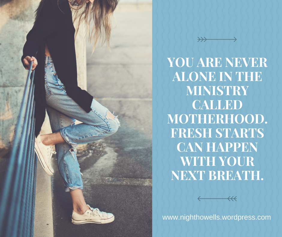 You are never alone in the ministry called motherhood. Fresh starts can happen with your next breath.