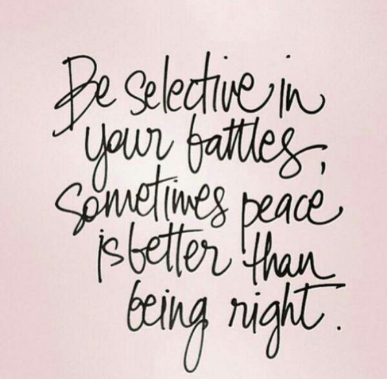 be selective in your battles, sometimes peace is better than being right