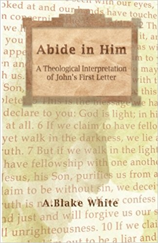 ABIDE IN HIM: A THEOLOGICAL INTERPRETATION OF JOHN'S FIRST LETTER