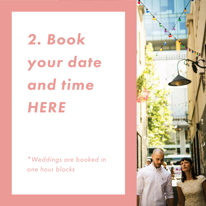 LOCK IT IN by submitting your  NOTICE OF INTENDED MARRIAGE , ID docs* and payment in the  booking form . And then, just chill until the big day. *More information can be found in our  FAQ'S .