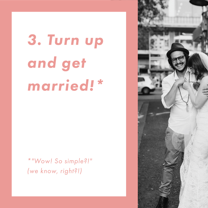 Arrive on the day about 30 minutes before start time. One of our  UBER celebrants  will sit down and get the legal things sorted and get a bit of goss about you two. And then, it's off down that aisle and into HAPPILY EVER AFTER you go!!