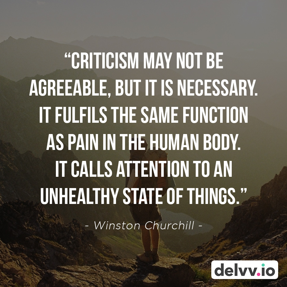 "Quote 5 -  ""Criticism may not be agreeable, but it is necessary. It fulfils the same function as pain in the human body. It calls attention to an unhealthy state of things."" - Winston Churchill"