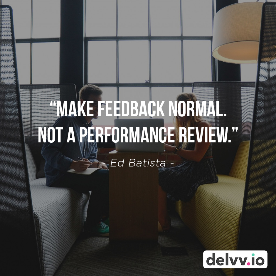 "Quote 8 - ""Make feedback normal. Not a performance review."" - Ed Batista"