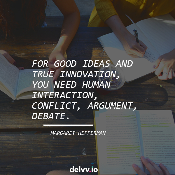 "Quote 4: ""For good ideas and true innovation, you need human interaction, conflict, argument, debate.""-Margaret Hefferman"