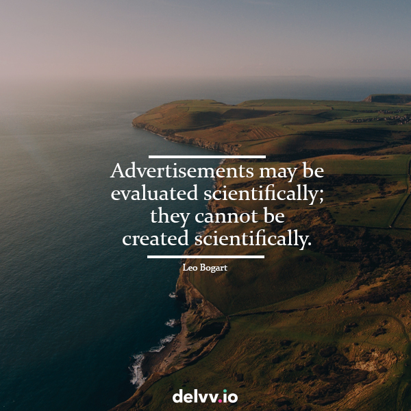 "Quote 5: ""Advertisements may be evaluated scientifically; they cannot be created scientifically.""-Leo Bogart"