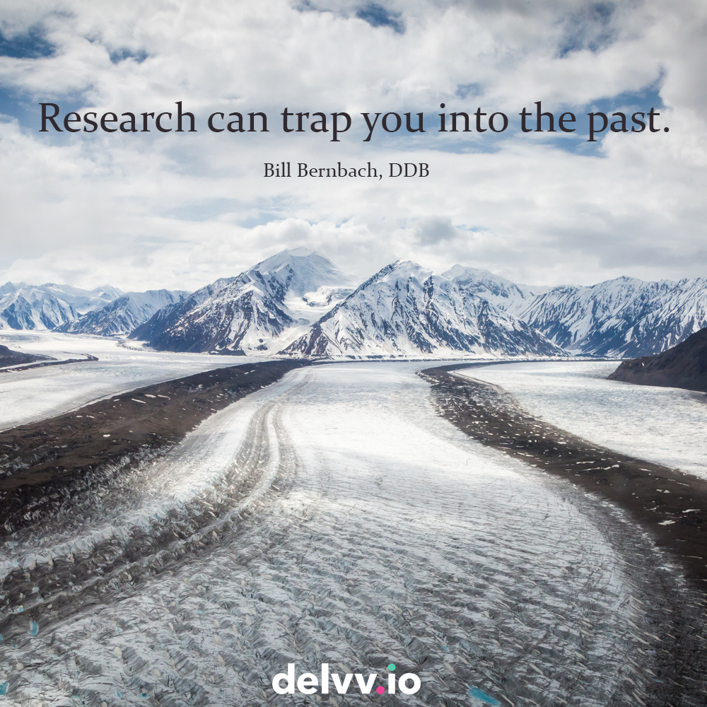 "Quote 8: ""Research can trap you into the past""- Bill Bernbach"