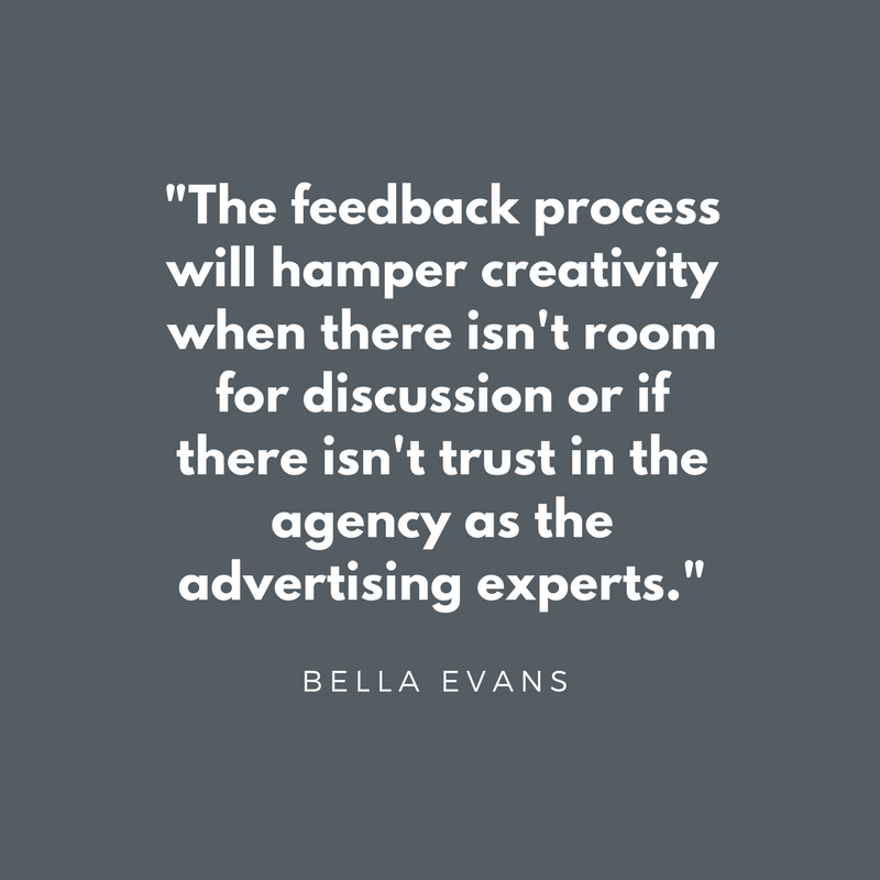 The feedback process will hamper creativity when there isn't room for discussion or if there isn't trust in the agency as the advertising experts - Bella Evans