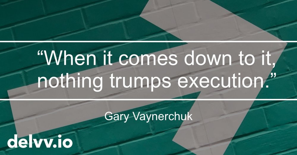 Delvv.io - When it comes down to it, nothing trumps execution. Gary Veynerchuk quote.jpg