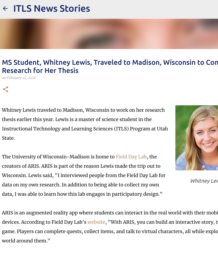 MS STUDENT TRAVELED TO MADISON, WISCONSIN   Whitney Lewis traveled to Madison, Wisconsin to work on her research thesis earlier this year. The University of Wisconsin-Madison is home to  Field Day Lab , the creators of ARIS. ARIS is part of the reason Lewis made the trip out to Wisconsin.