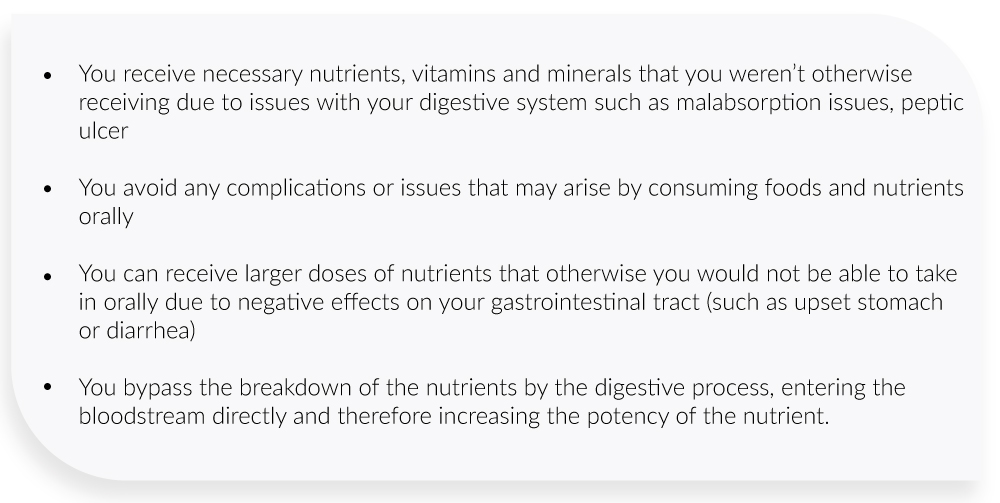 You receive necessary nutrients, vitamins and minerals that you weren't otherwise receiving due to issues with your digestive system such as malabsorption issues, peptic ulcer  You avoid any complications or issues that may arise by consuming foods and nutrients orally  You can receive larger doses of nutrients that otherwise you would not be able to take in orally due to negative effects on your gastrointestinal tract (such as upset stomach or diarrhea)  You bypass the breakdown of the nutrients by the digestive process, entering the bloodstream directly and therefore increasing the potency of the nutrient.