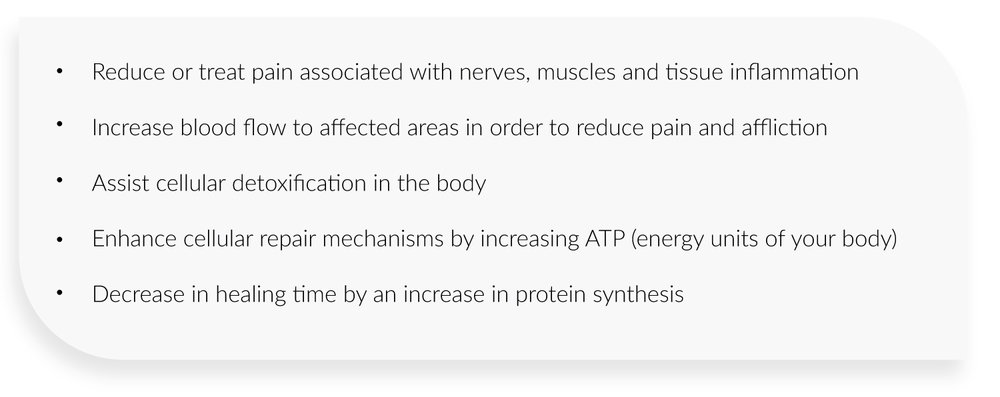 Reduce or treat pain associated with nerves, muscles and tissue inflammation  Increase blood flow to affected areas in order to reduce pain and affliction  Assist cellular detoxification in the body  Enhance cellular repair mechanisms by increasing ATP (energy units of your body)  Decrease in healing time by an increase in protein synthesis