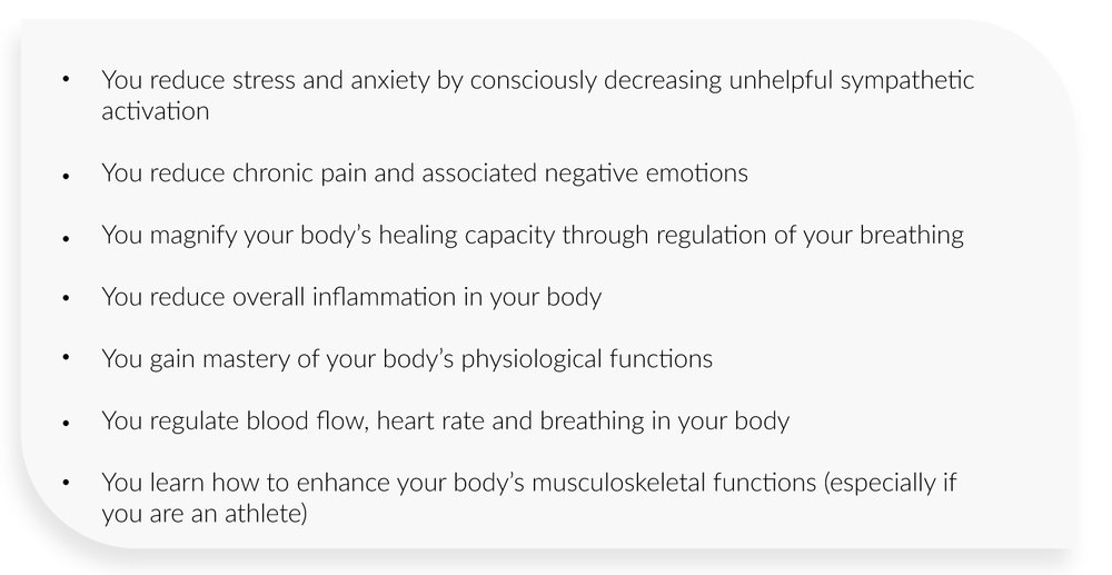 You reduce stress and anxiety by consciously decreasing unhelpful sympathetic activation  You reduce chronic pain and associated negative emotions  You magnify your body's healing capacity through regulation of your breathing  You reduce overall inflammation in your body You gain mastery of your body's physiological functions  You regulate blood flow, heart rate and breathing in your body  You learn how to enhance your body's musculoskeletal functions (especially if you are an athlete)