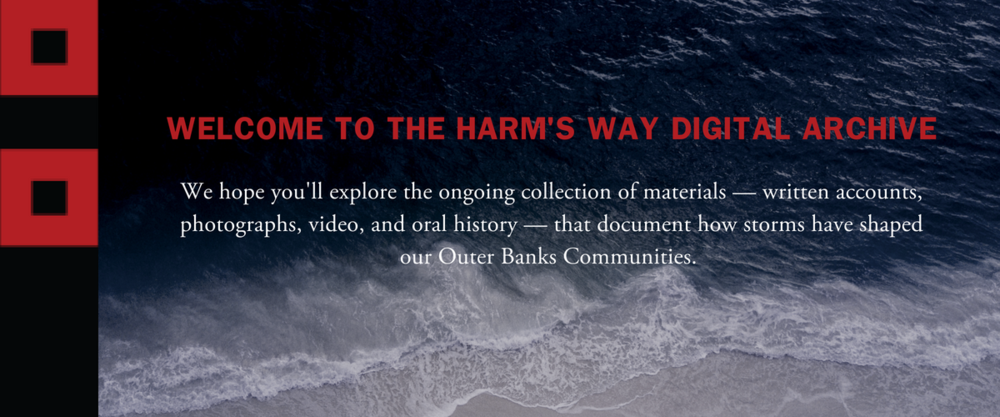 WELCOME TO THE HARM'S WAY DIGITAL ARCHIVE!WE HOPE YOU'LL EXPLORE THE ONGOING COLLECTION OF MATERIALS - WRITTEN ACCOUNTS, PHOTOGRAPHS, VIDEO, AND ORAL HISTORY — THAT DOCUMENT HOW STORMS HAVE SHAPED OUR OUTER BANKS COM-3.png