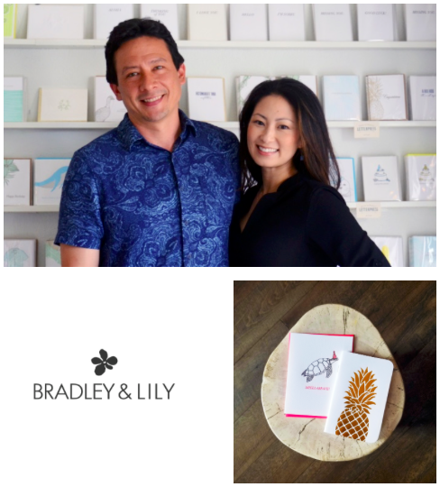 Bradley & Lily   Bradley & Lily is a Hawaii lifestyle brand with a focus on stationery products. Bradley & Lily paper goods are created to connect people through expressions of love, joy and compassion and are printed in Honolulu on domestically milled or recycled paper.      Learn more