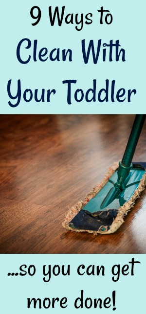 9 ways to clean with toddlers to get more done!