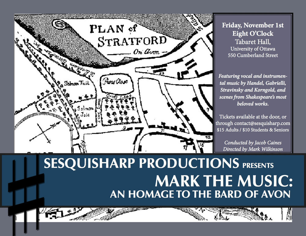 Mark the Music: An Homage to the Bard - Every successful second season should open with an homage to the Bard. Come see how Sesquisharp reinterprets Shakespeare, chamber music style. Featuring chamber ensemble, guest vocalists, and a troupe of talented stage folk, this concert will remind you of the power of the written word and the written note. Including Shakespeare-inspired music by Korngold, Stravinsky, Handel and Gabrielli and excerpts from the Bard's most beloved works!NOVEMBER 2012, OTTAWA