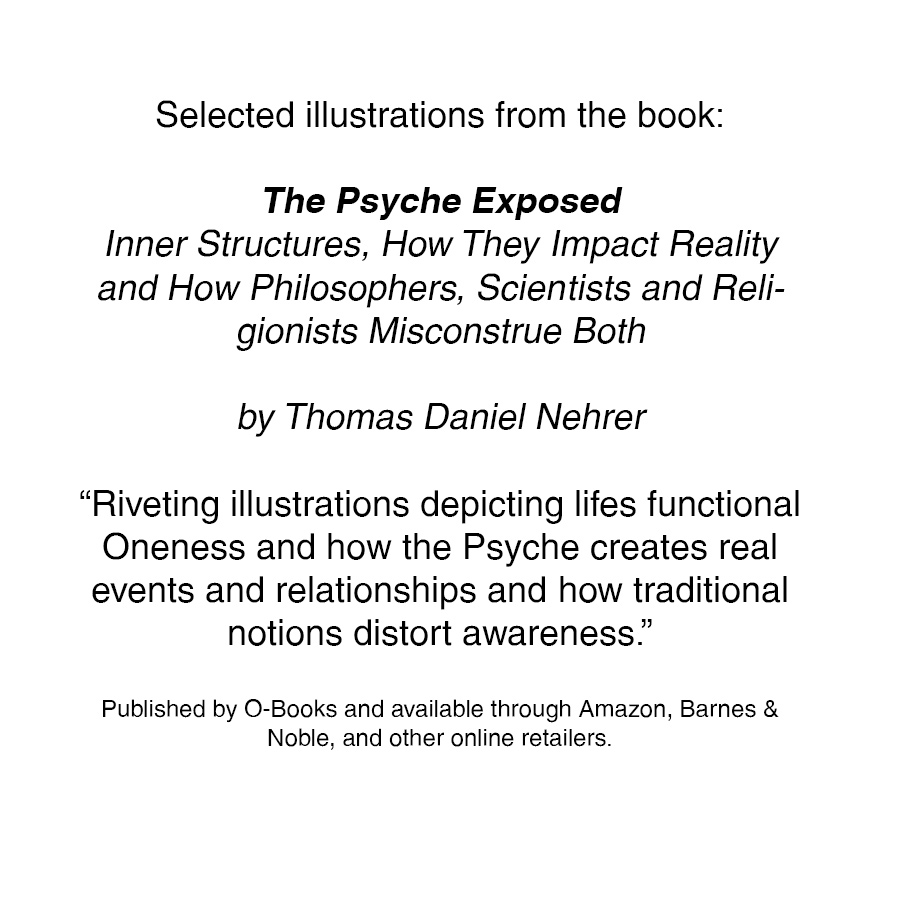"The Psyche Exposed  Inner Structures, How They Impact Reality and How Philosophers, Scientists and Religionists Misconstrue Both  by Thomas Daniel Nehrer  ""Riveting illustrations depicting lifes functional Oneness and how the Psyche creates real events and relationships and how traditional notions distort awareness.""  Published by O-Books and available through  Amazon ,  Barnes & Noble , and other online retailers."