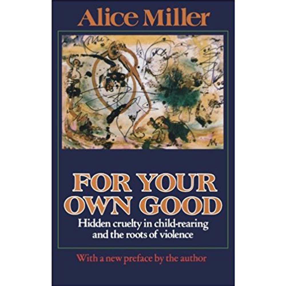 For Your Own Good by Alice Miller    For Your Own Good , the contemporary classic exploring the serious if not gravely dangerous consequences parental cruelty can bring to bear on children everywhere, is one of the central works by Alice Miller, the celebrated Swiss psychoanalyst.  With her typically lucid, strong, and poetic language, Miller investigates the personal stories and case histories of various self-destructive and/or violent individuals to expand on her theories about the long-term affects of abusive child-rearing. Her conclusions―on what sort of parenting can create a drug addict, or a murderer, or a Hitler―offer much insight, and make a good deal of sense, while also straying far from psychoanalytic dogma about human nature, which Miller vehemently rejects.  This important study paints a shocking picture of the violent world―indeed, of the ever-more-violent world―that each generation helps to create when traditional upbringing, with its hidden cruelty, is perpetuated. The book also presents readers with useful solutions in this regard―namely, to resensitize the victimized child who has been trapped within the adult, and to unlock the emotional life that has been frozen in repression.