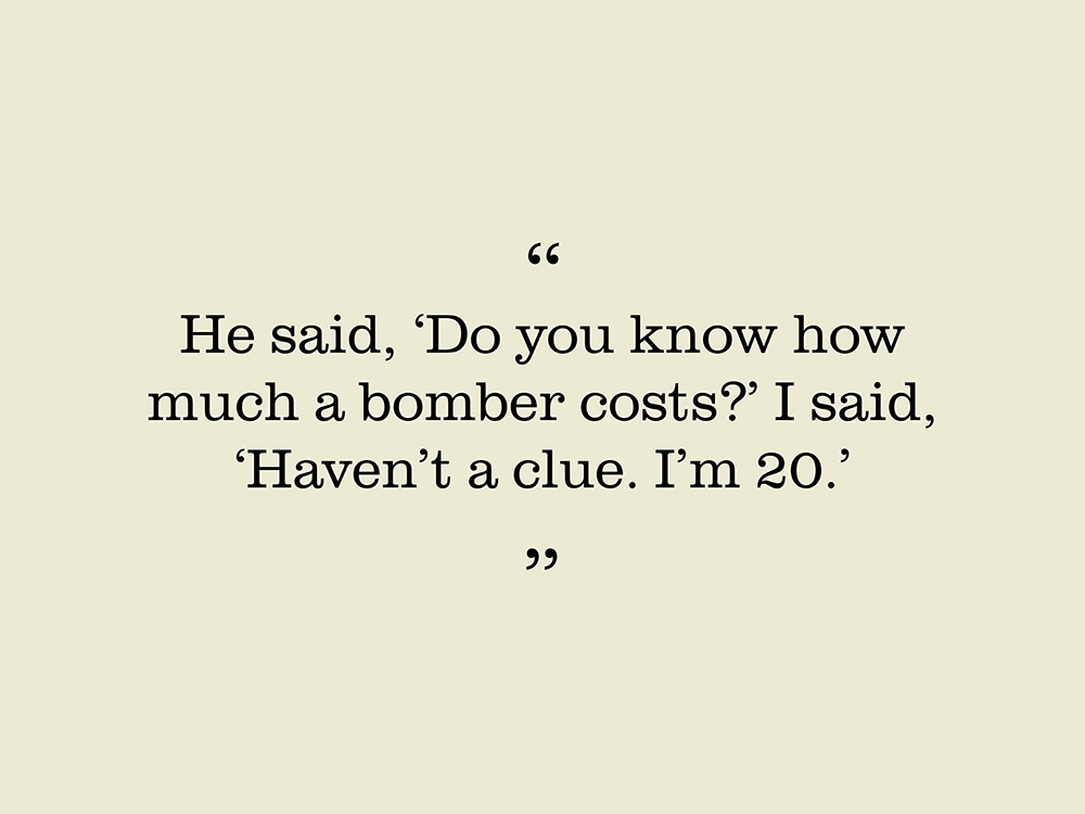 "Image showing a quote by Patrick McMahon. ""He said, 'Do you know how much a bomber costs?' I said, 'Haven't a clue. I'm 20."""