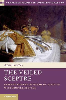 Anne Twomey - The Veiled Sceptre - Reserve Powers of Heads of State in Westminster Systems
