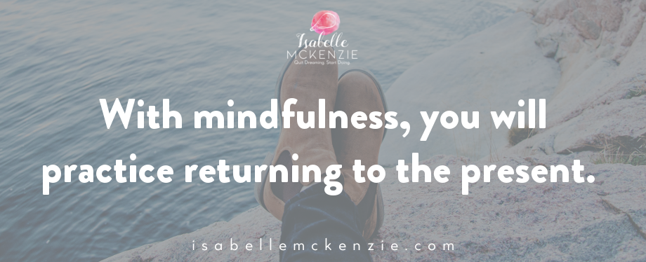 With mindfulness, you will practice returning to the present.