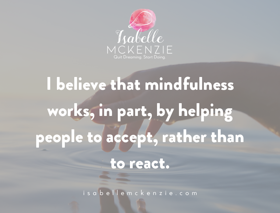 I believe that mindfulness works, in part, by helping people to accept, rather than react.